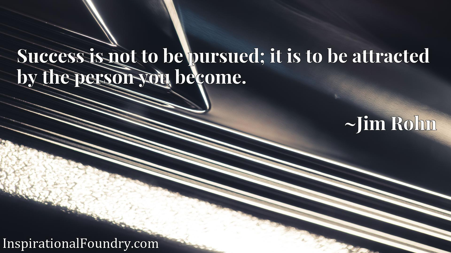 Success is not to be pursued; it is to be attracted by the person you become.
