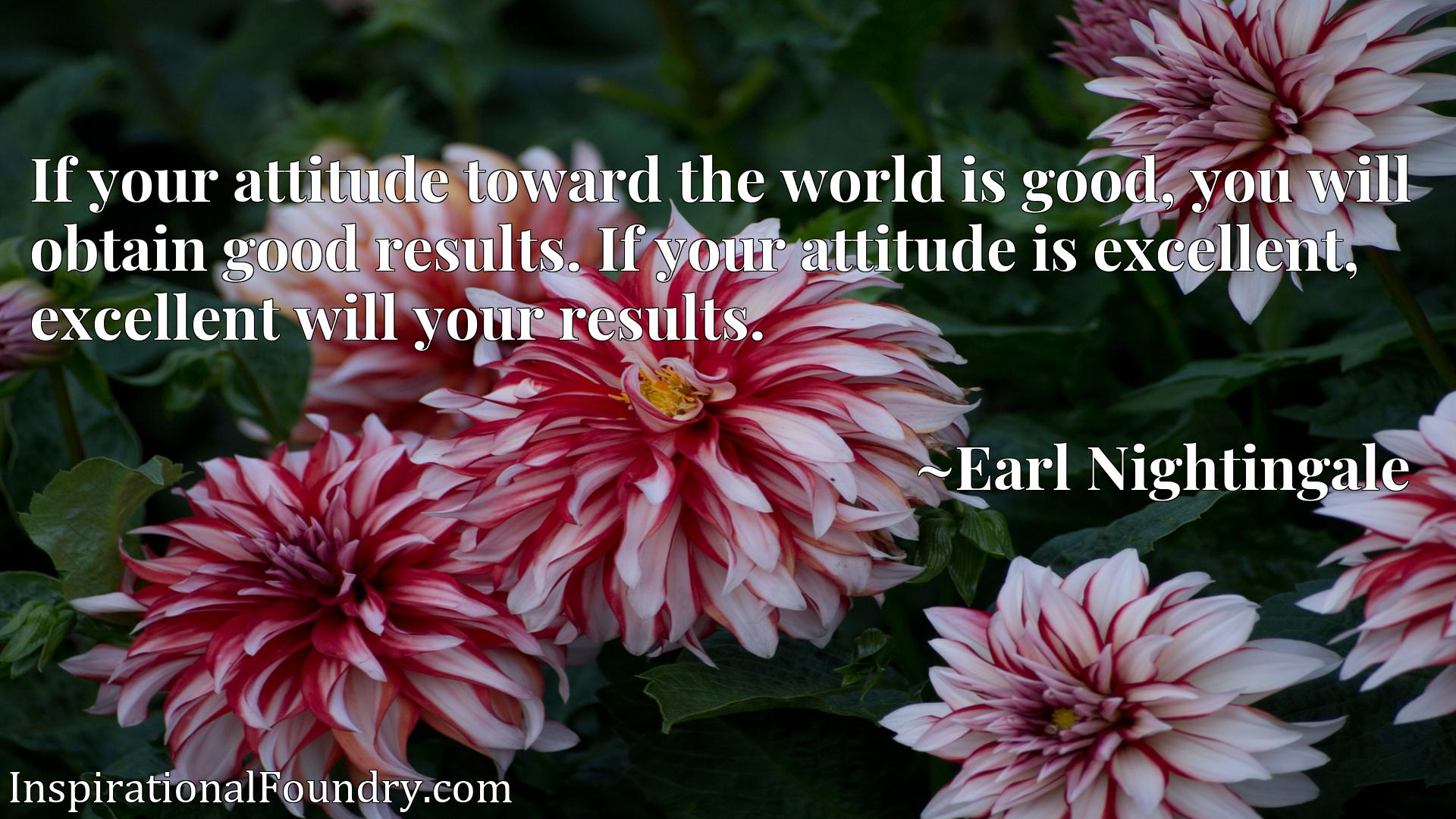 If your attitude toward the world is good, you will obtain good results. If your attitude is excellent, excellent will your results.