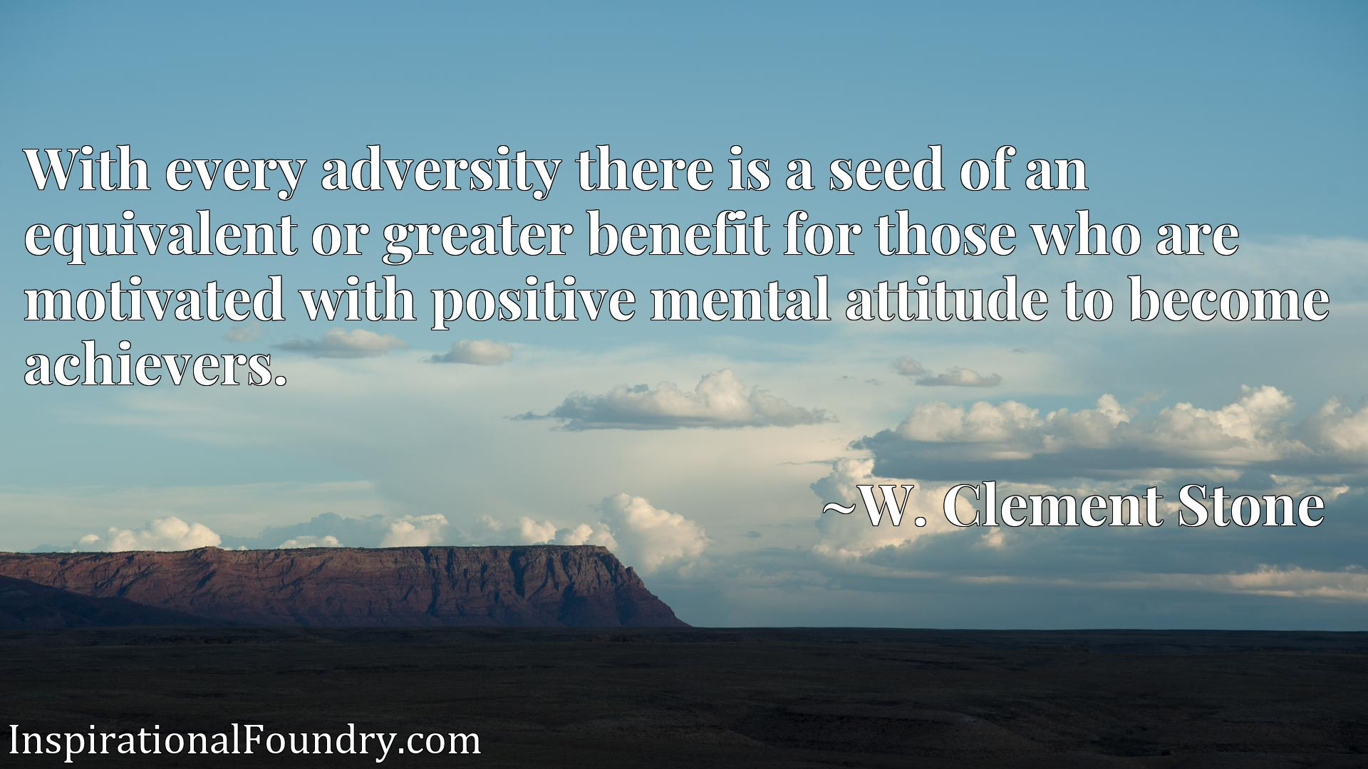 With every adversity there is a seed of an equivalent or greater benefit for those who are motivated with positive mental attitude to become achievers.