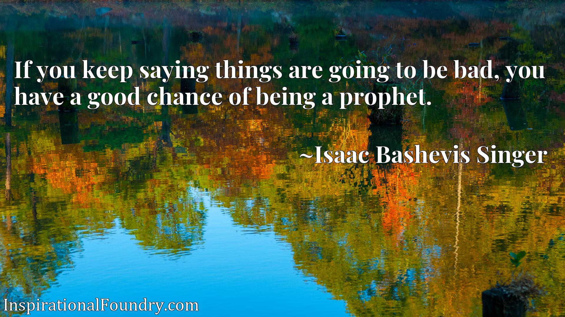 If you keep saying things are going to be bad, you have a good chance of being a prophet.