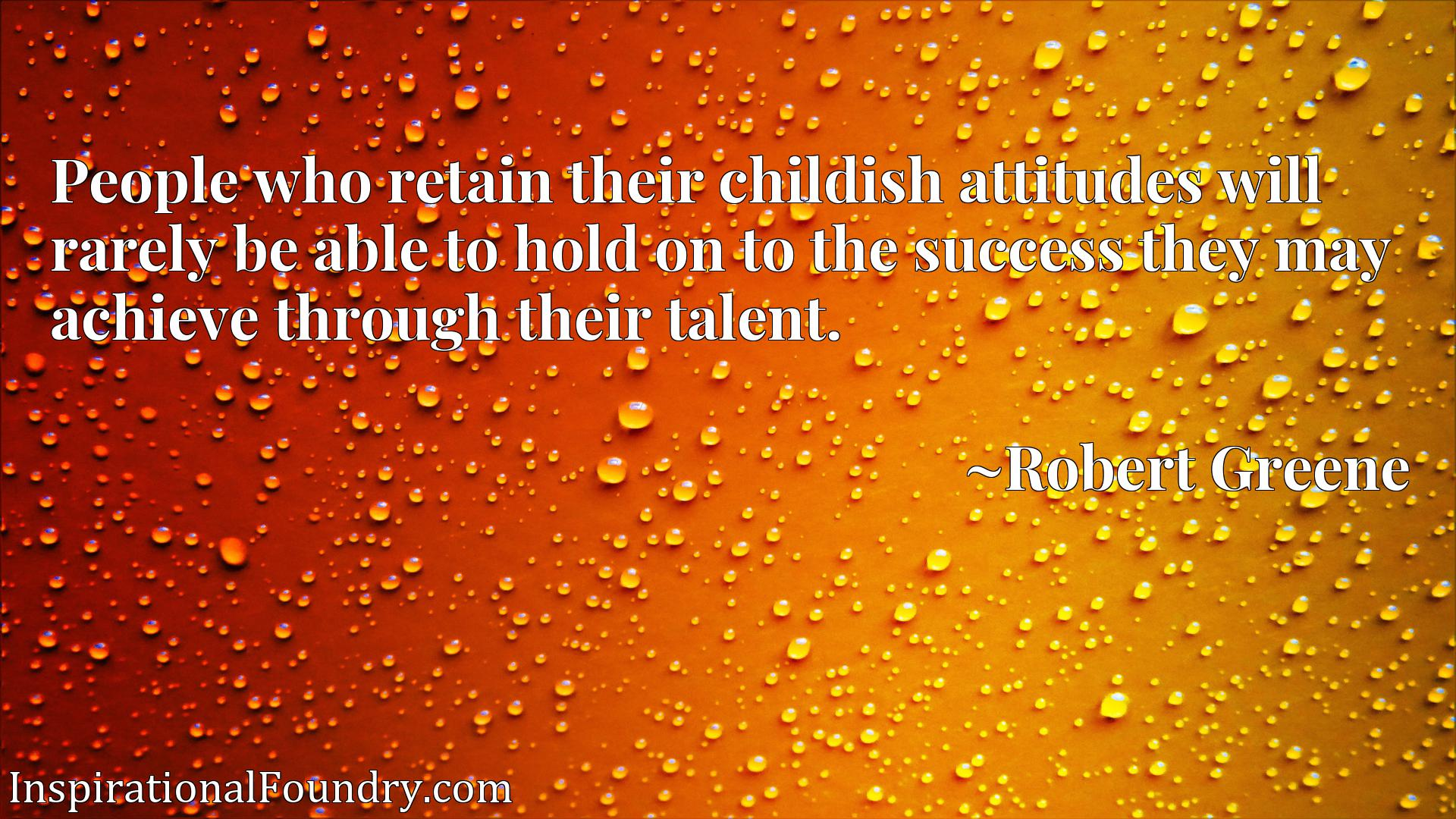 People who retain their childish attitudes will rarely be able to hold on to the success they may achieve through their talent.
