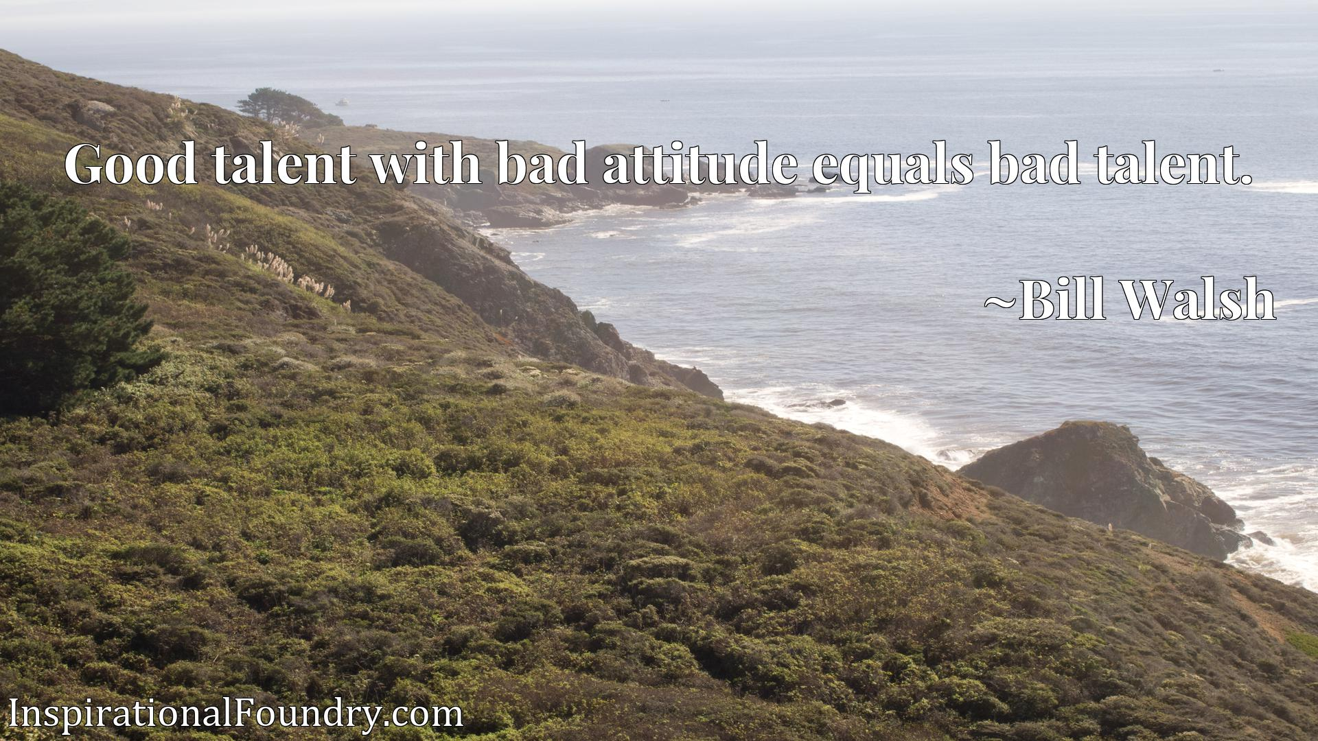 Good talent with bad attitude equals bad talent.