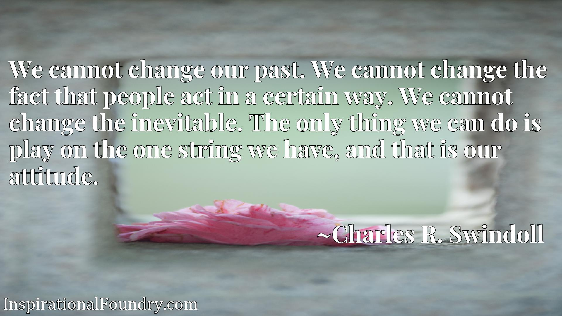 We cannot change our past. We cannot change the fact that people act in a certain way. We cannot change the inevitable. The only thing we can do is play on the one string we have, and that is our attitude.