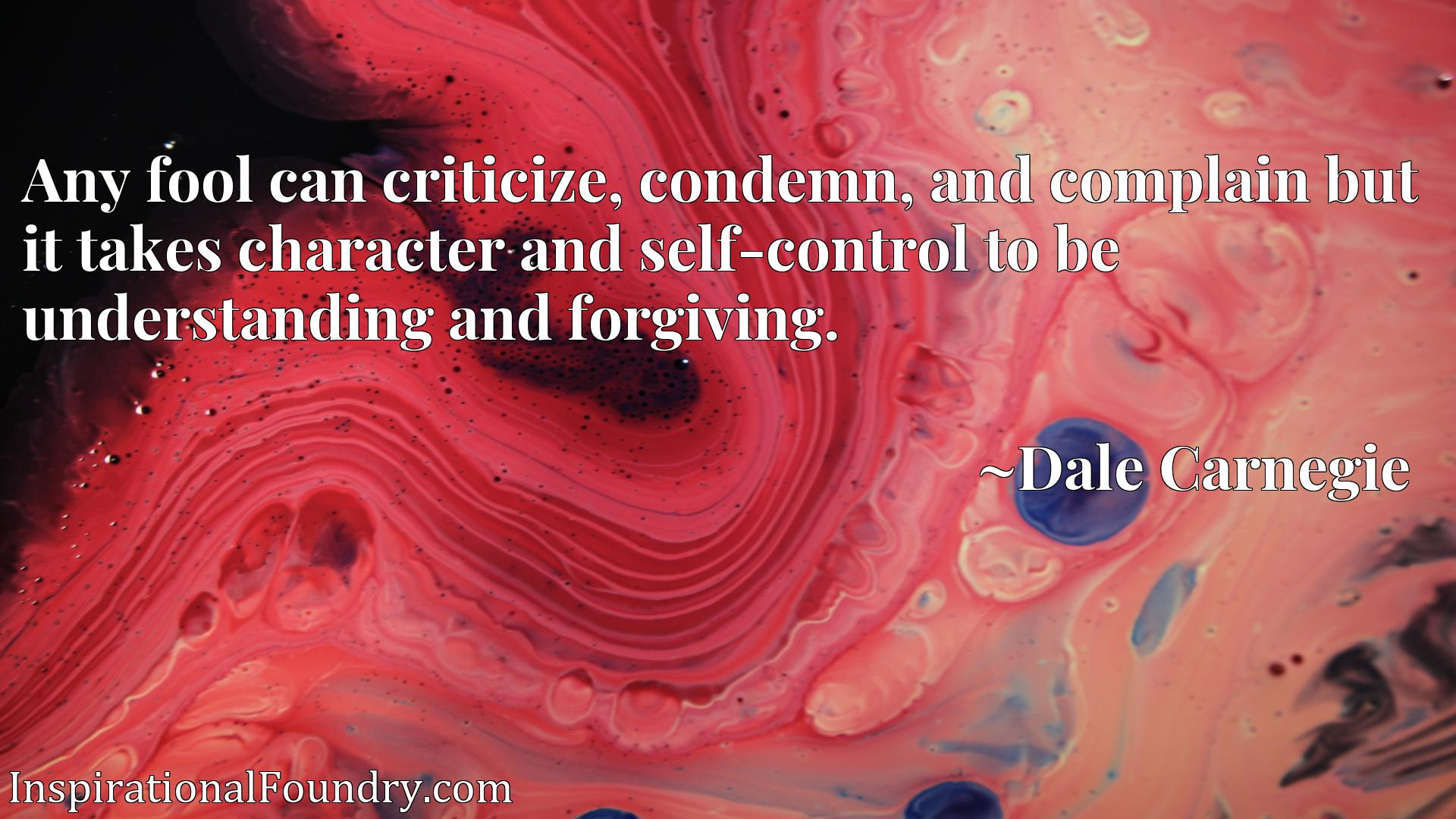Any fool can criticize, condemn, and complain but it takes character and self-control to be understanding and forgiving.
