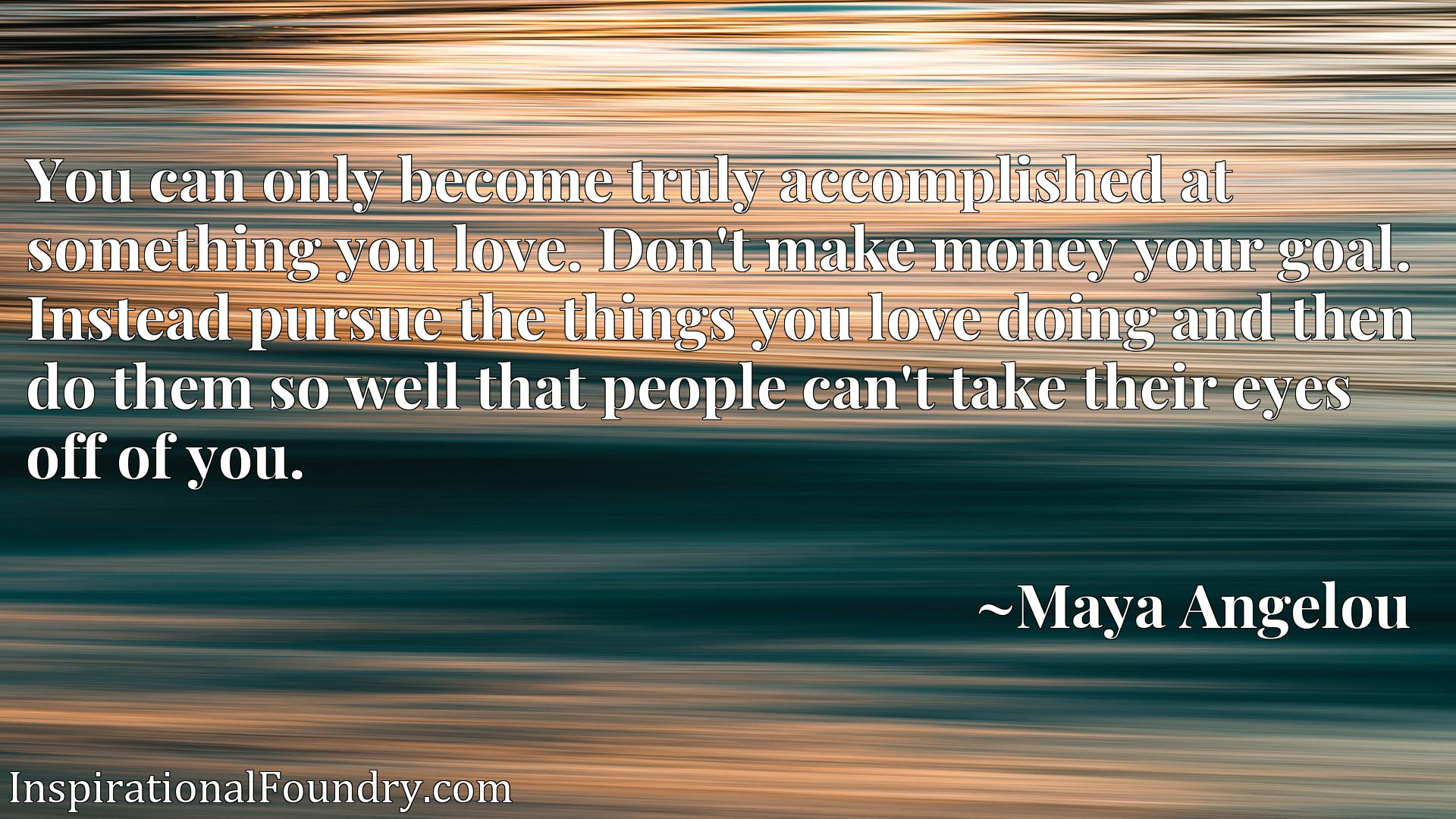 You can only become truly accomplished at something you love. Don't make money your goal. Instead pursue the things you love doing and then do them so well that people can't take their eyes off of you.