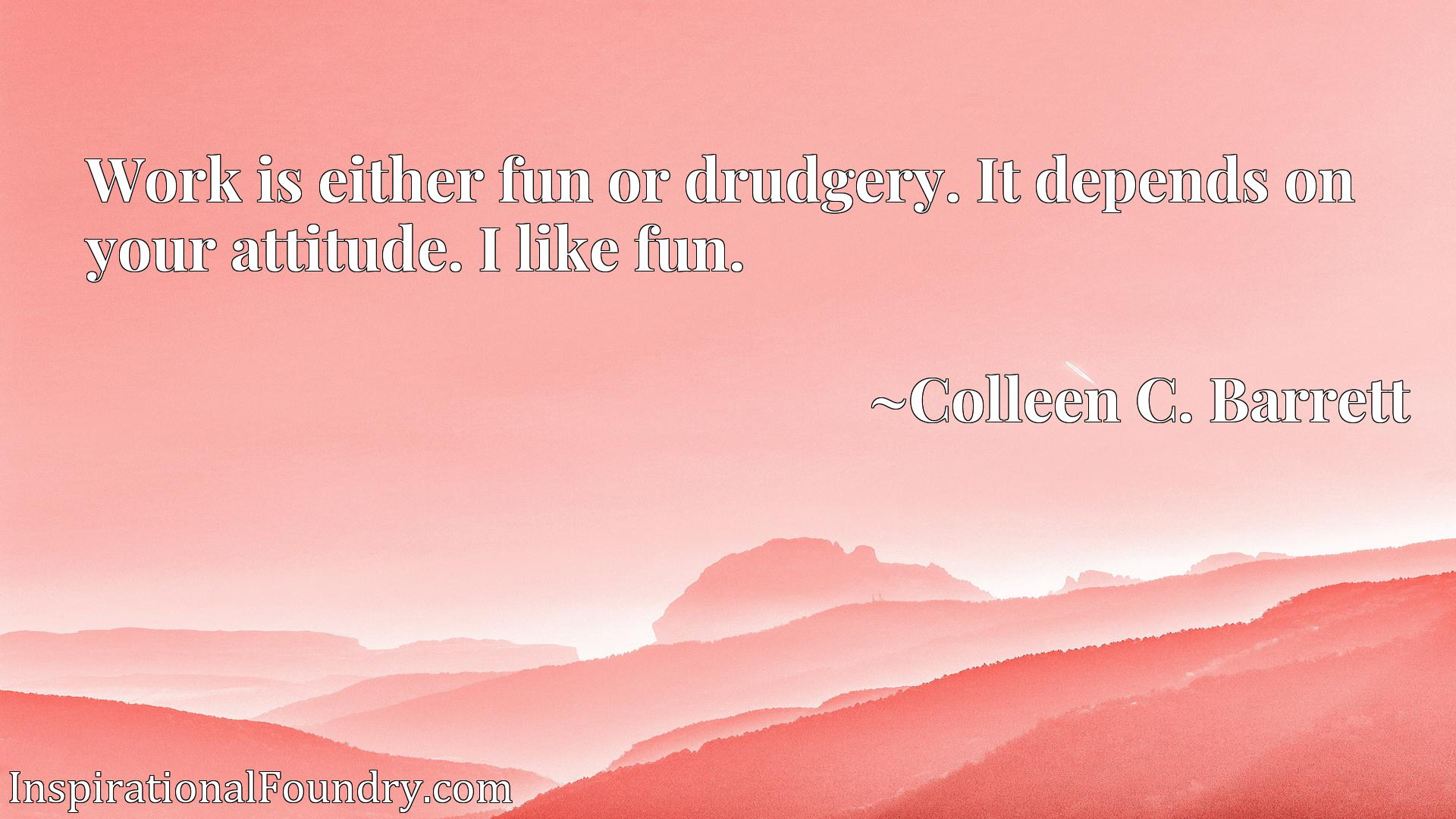 Work is either fun or drudgery. It depends on your attitude. I like fun.