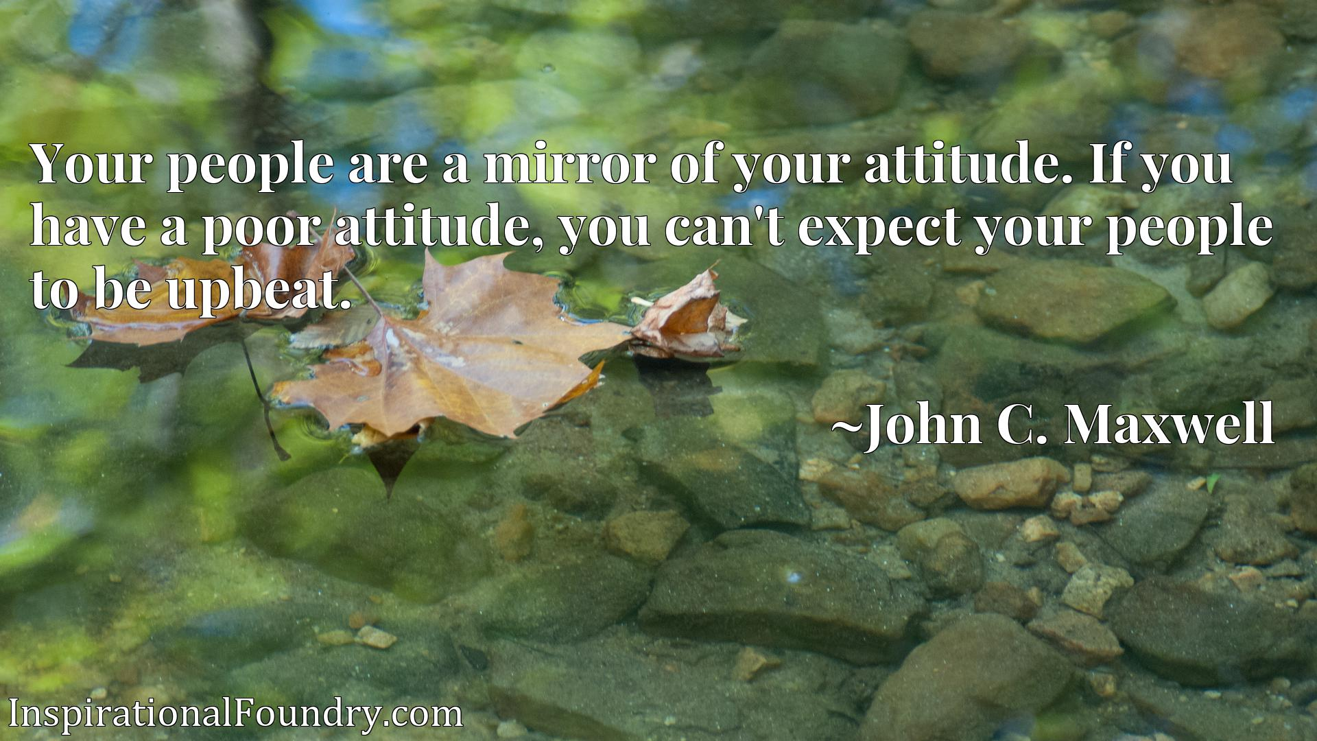 Your people are a mirror of your attitude. If you have a poor attitude, you can't expect your people to be upbeat.