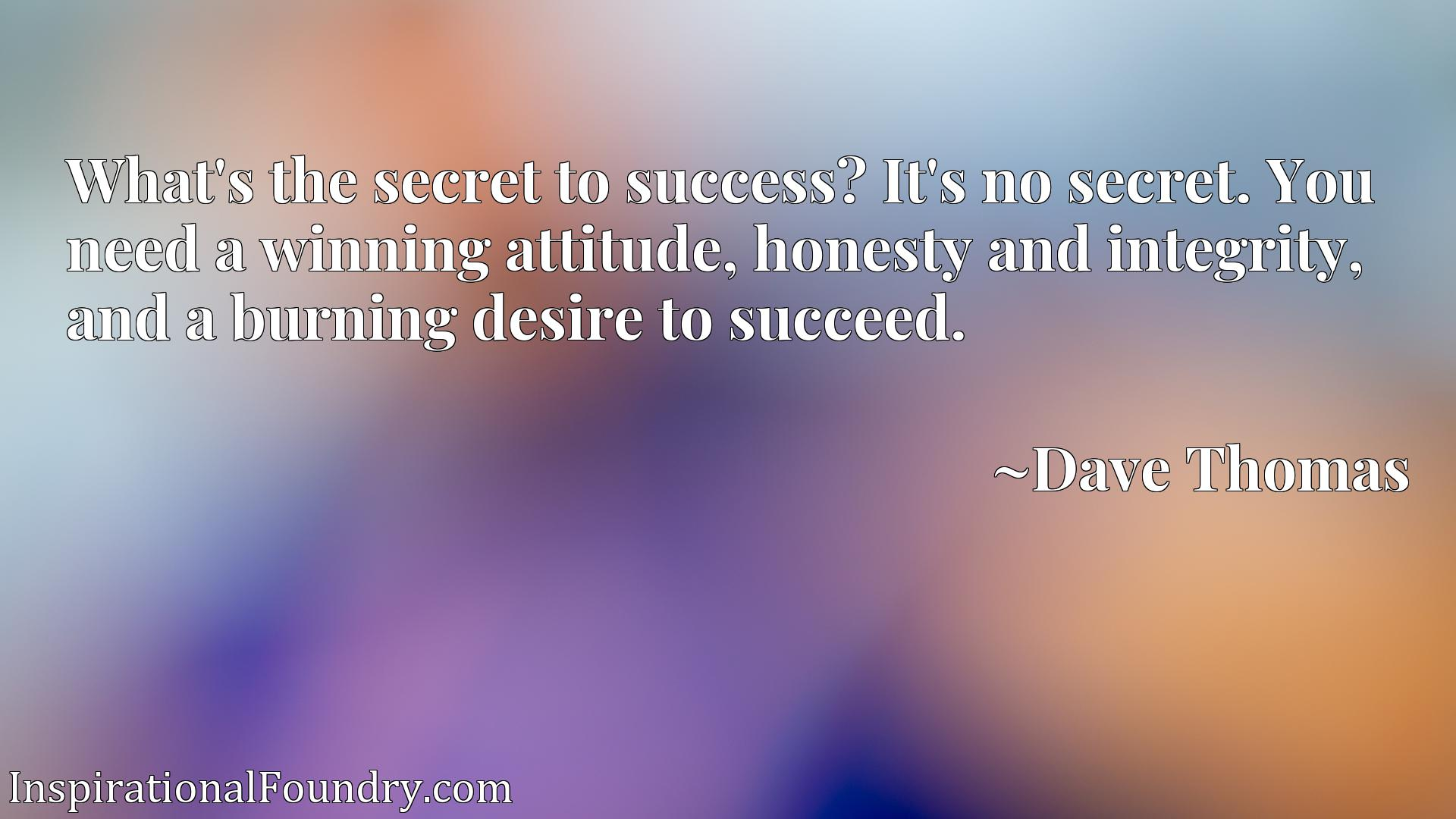 What's the secret to success? It's no secret. You need a winning attitude, honesty and integrity, and a burning desire to succeed.