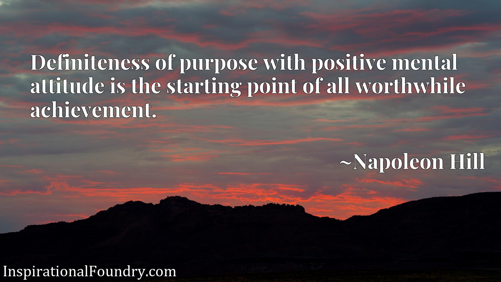 Definiteness of purpose with positive mental attitude is the starting point of all worthwhile achievement.