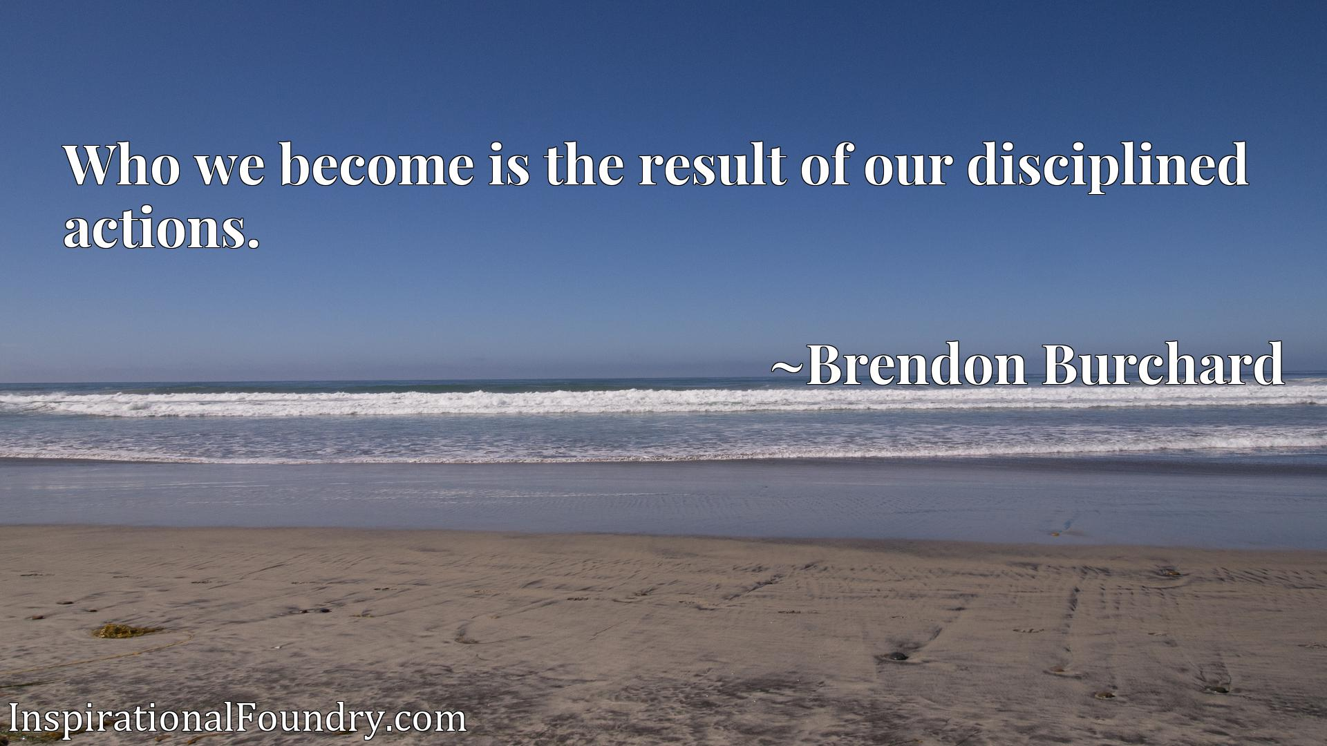 Who we become is the result of our disciplined actions.