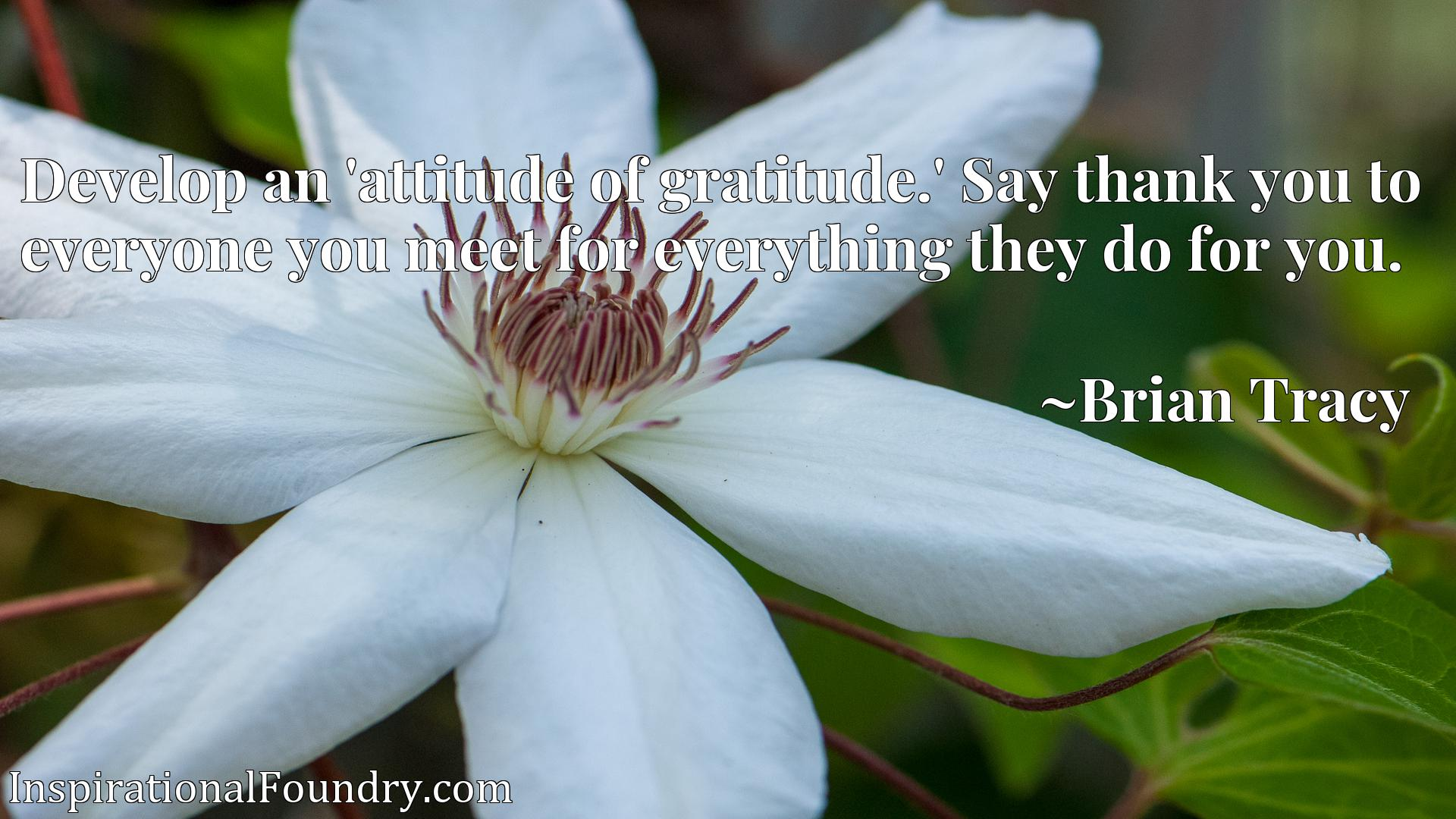 Develop an 'attitude of gratitude.' Say thank you to everyone you meet for everything they do for you.
