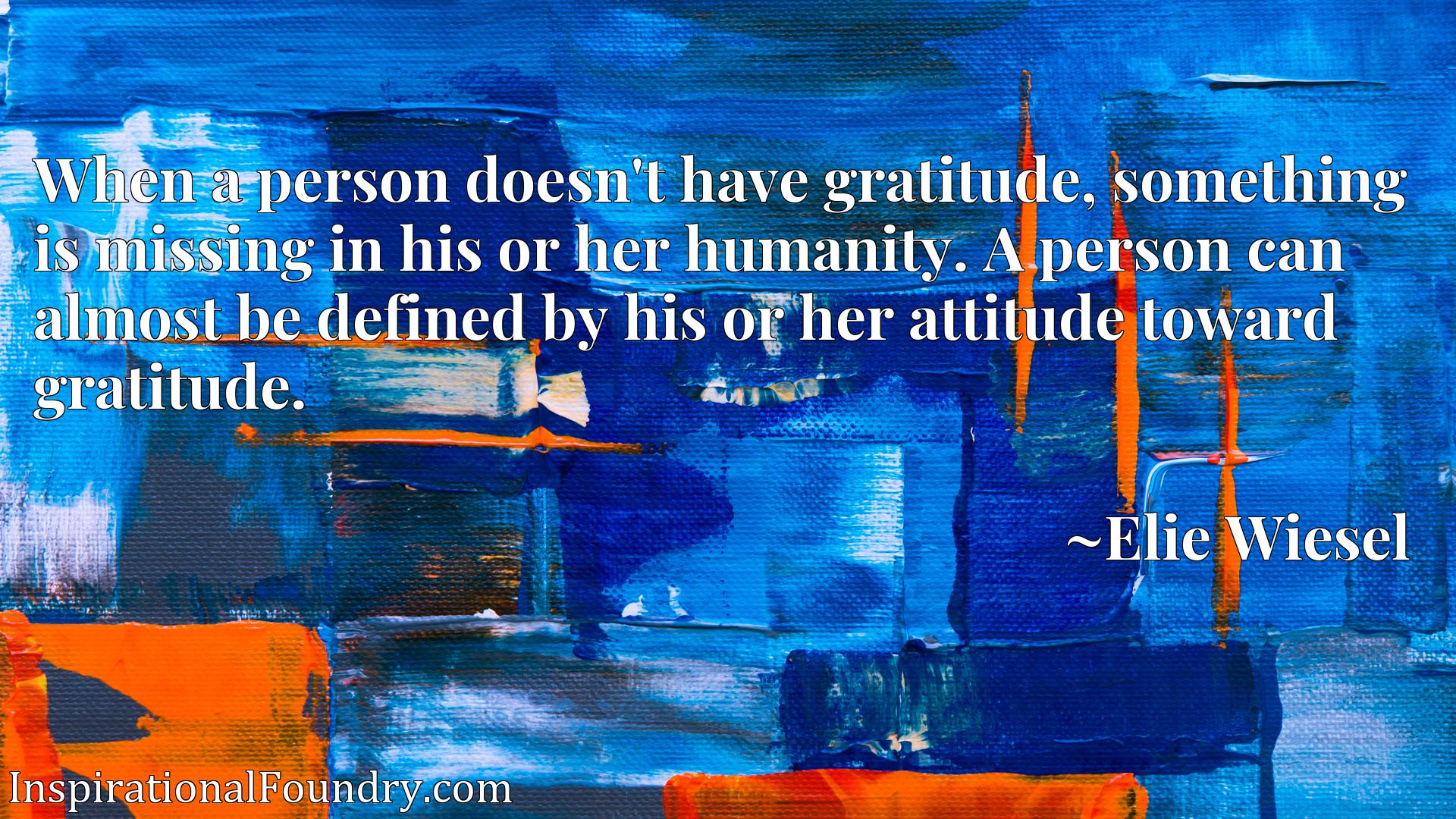 When a person doesn't have gratitude, something is missing in his or her humanity. A person can almost be defined by his or her attitude toward gratitude.