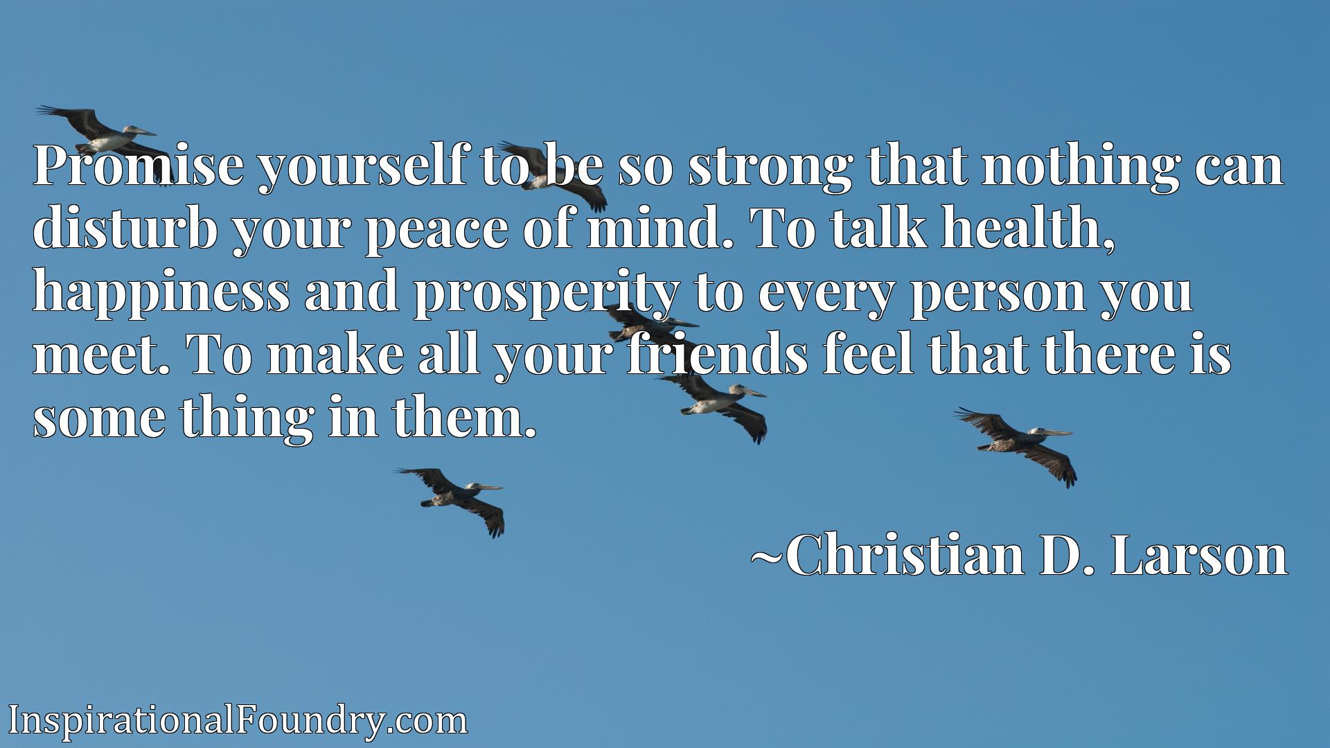 Promise yourself to be so strong that nothing can disturb your peace of mind. To talk health, happiness and prosperity to every person you meet. To make all your friends feel that there is some thing in them.