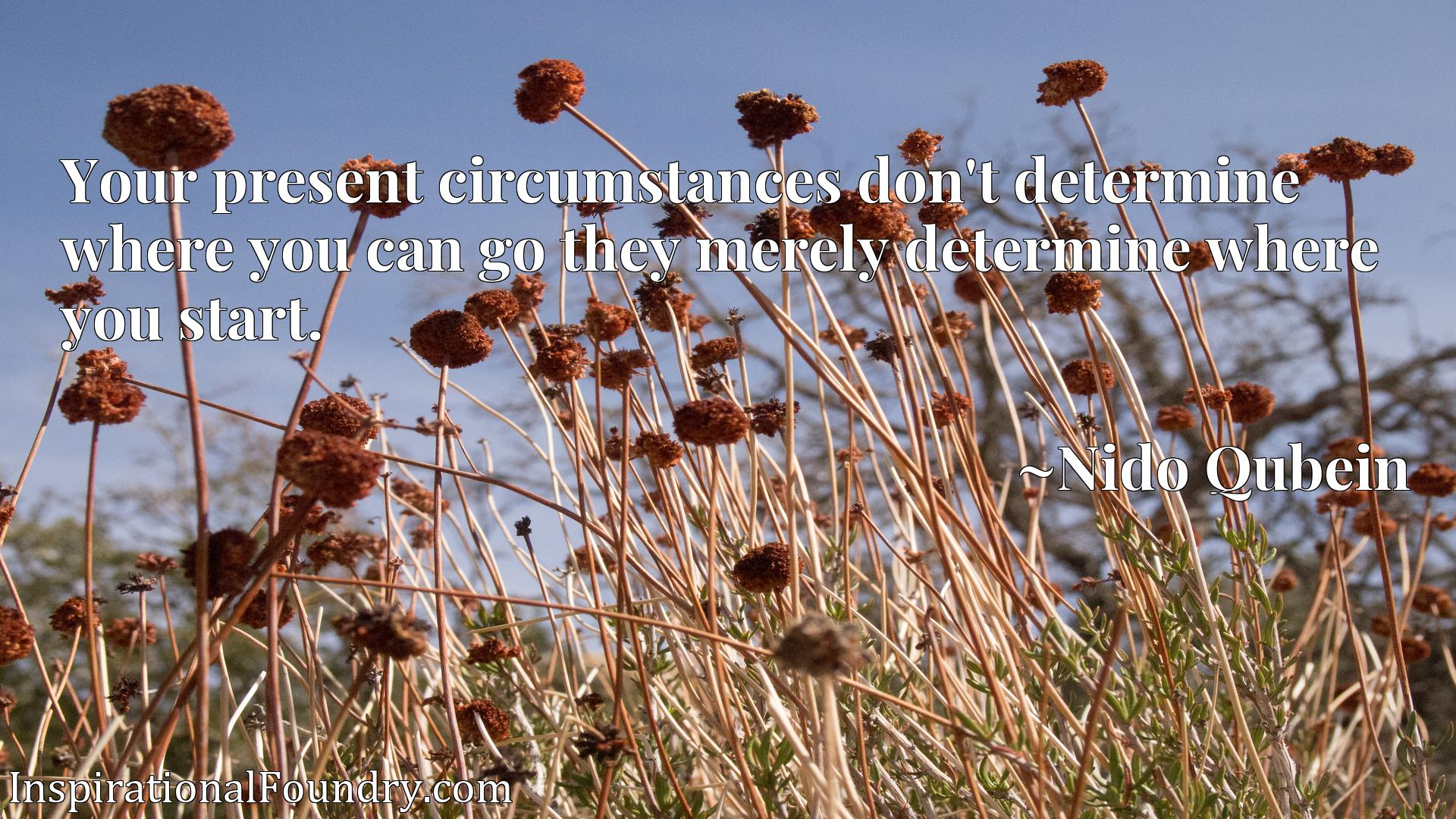 Your present circumstances don't determine where you can go they merely determine where you start.