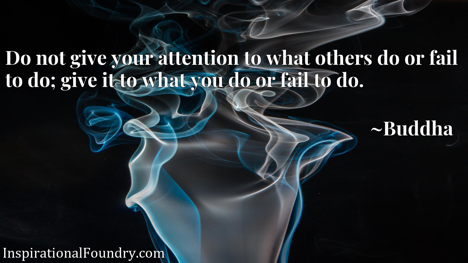 Do not give your attention to what others do or fail to do; give it to what you do or fail to do.