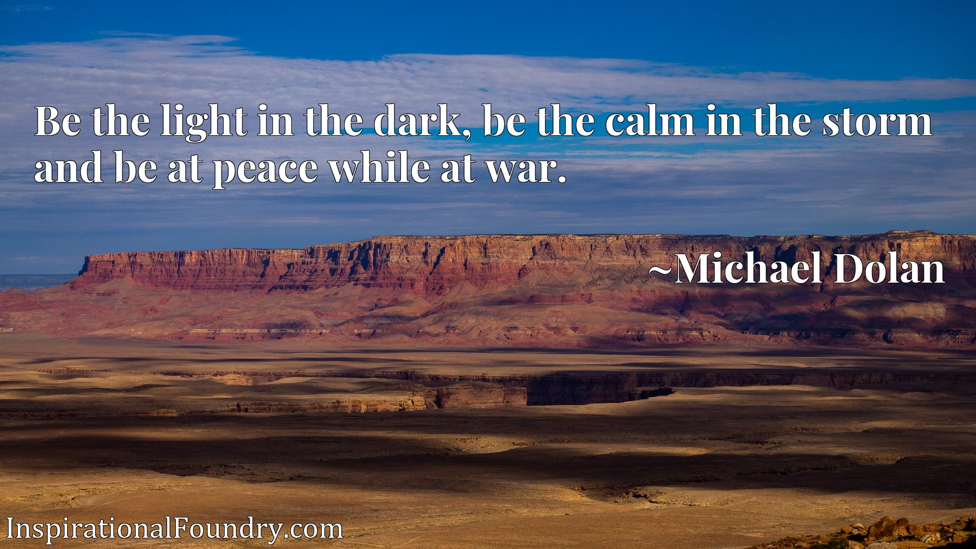 Be the light in the dark, be the calm in the storm and be at peace while at war.