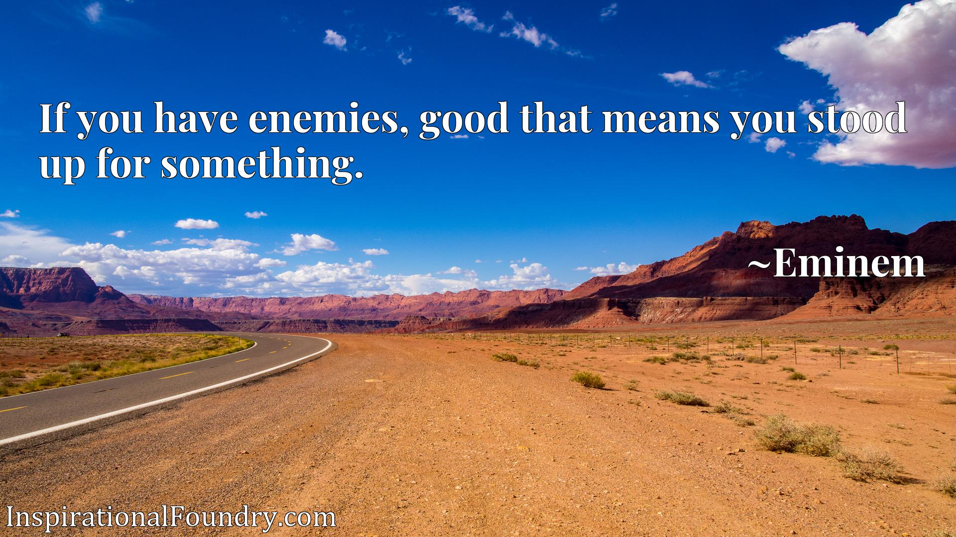 If you have enemies, good that means you stood up for something.