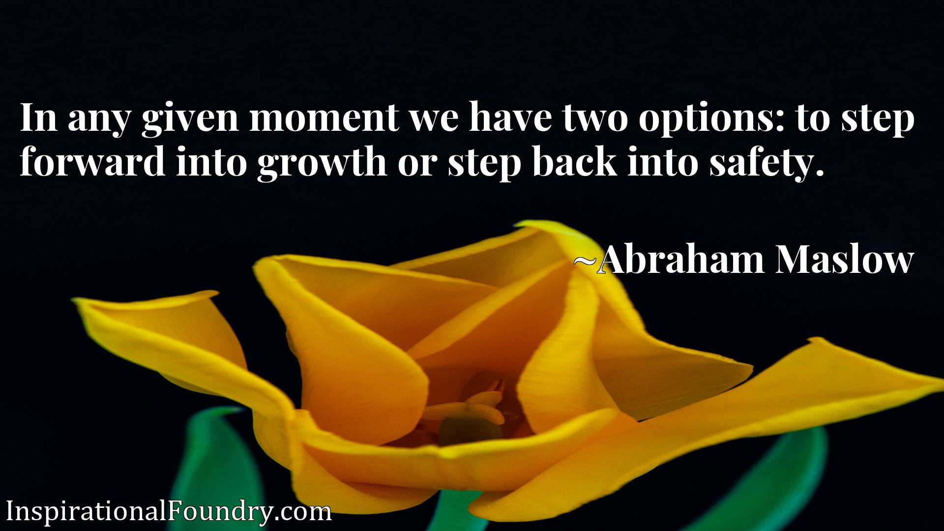 In any given moment we have two options: to step forward into growth or step back into safety.