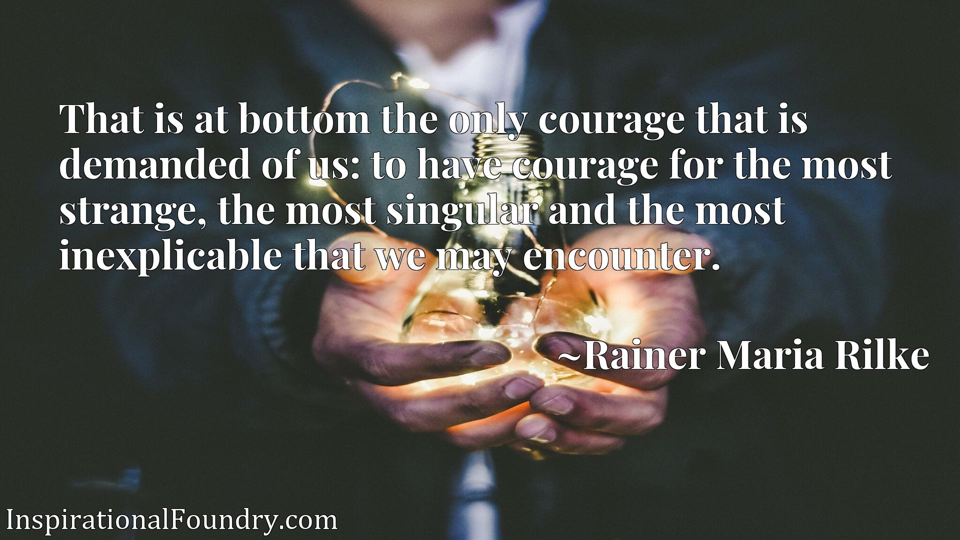 That is at bottom the only courage that is demanded of us: to have courage for the most strange, the most singular and the most inexplicable that we may encounter.