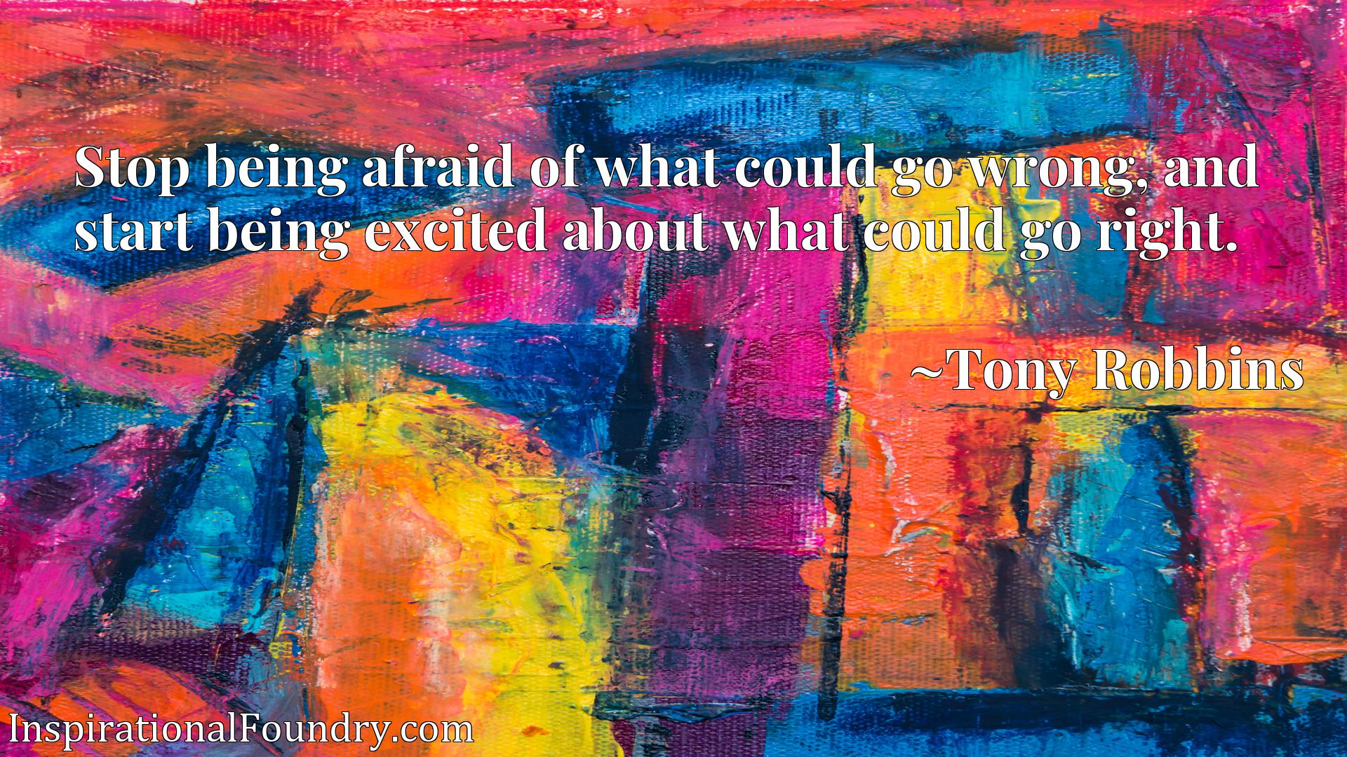 Stop being afraid of what could go wrong, and start being excited about what could go right.