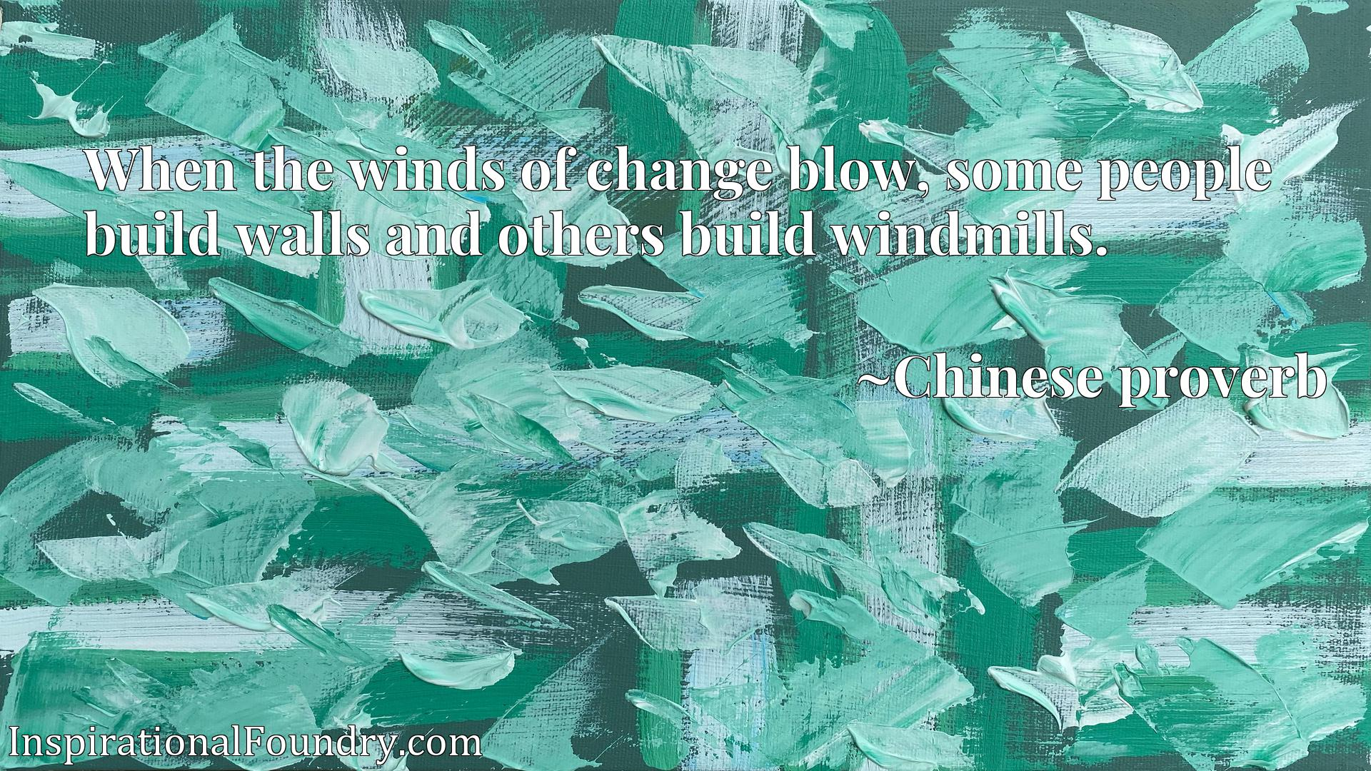 When the winds of change blow, some people build walls and others build windmills.