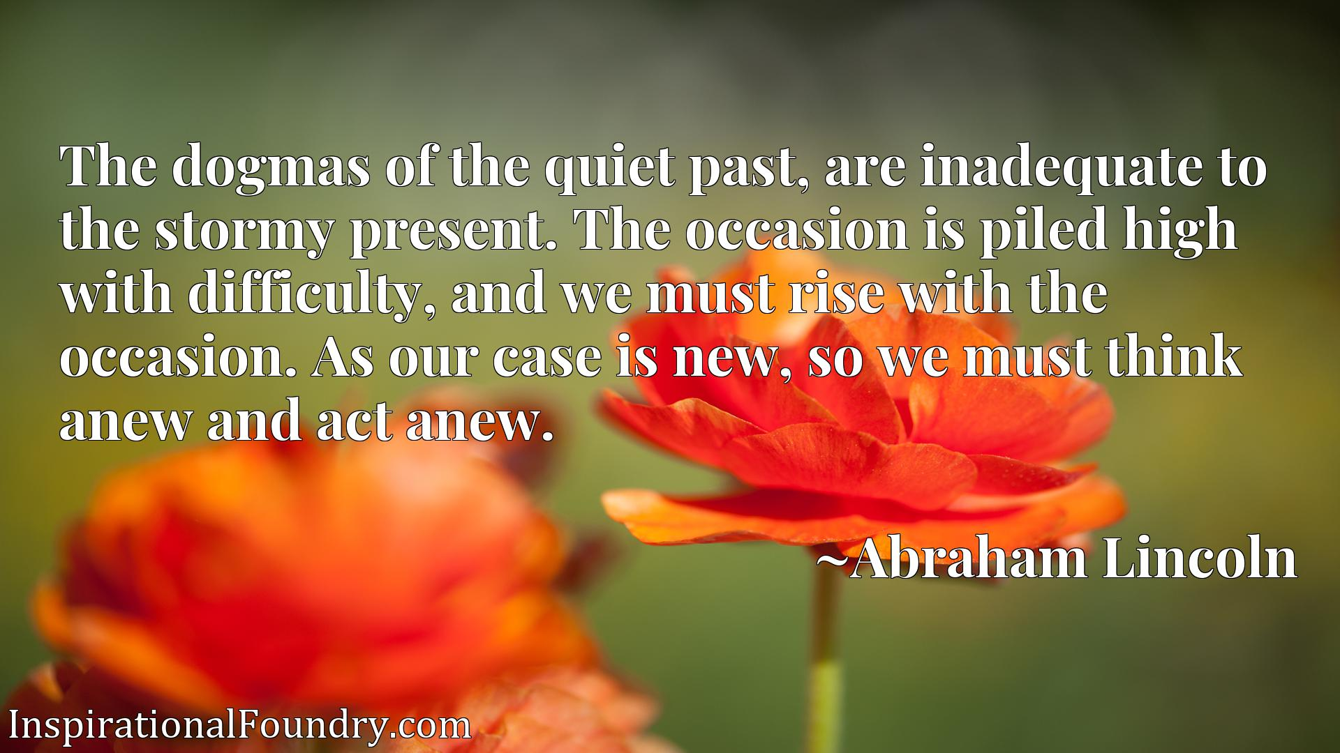 The dogmas of the quiet past, are inadequate to the stormy present. The occasion is piled high with difficulty, and we must rise with the occasion. As our case is new, so we must think anew and act anew.