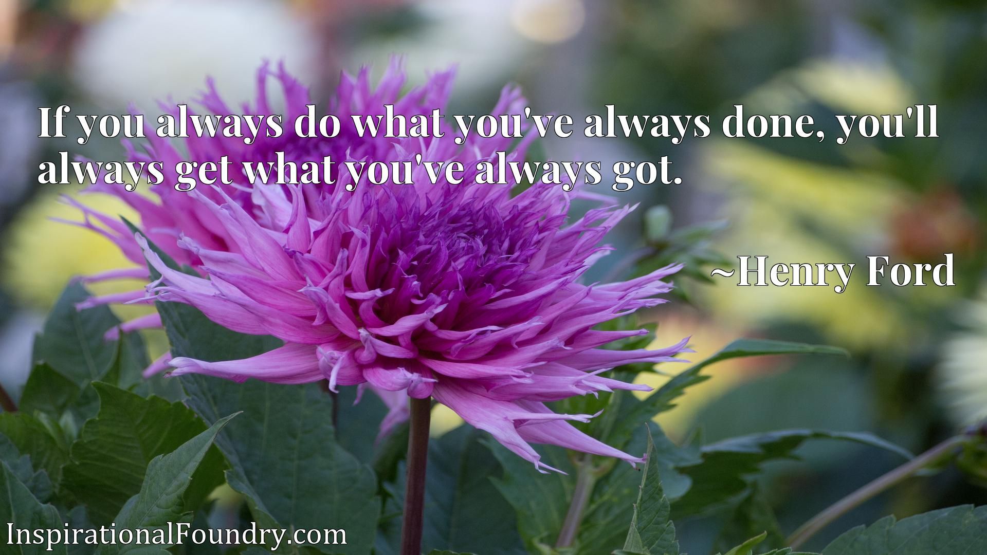 If you always do what you've always done, you'll always get what you've always got.