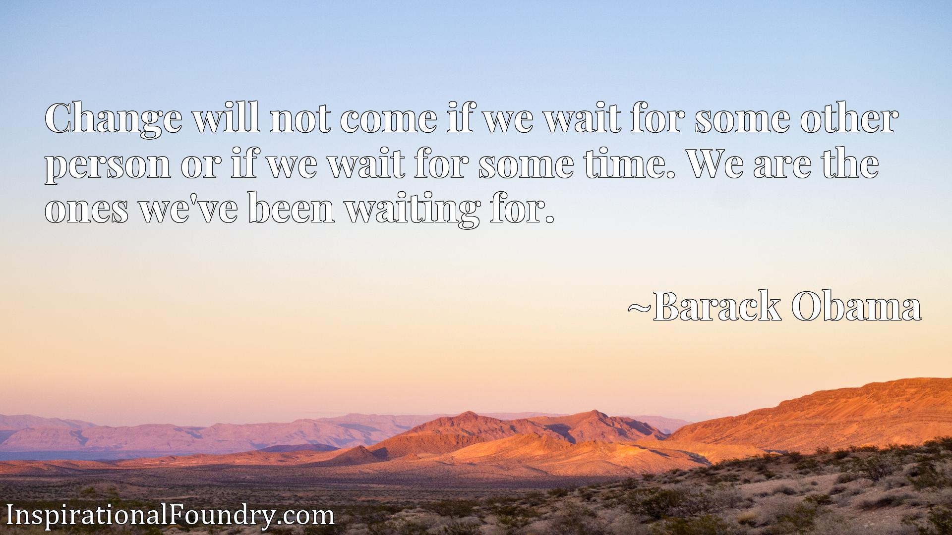 Change will not come if we wait for some other person or if we wait for some time. We are the ones we've been waiting for.