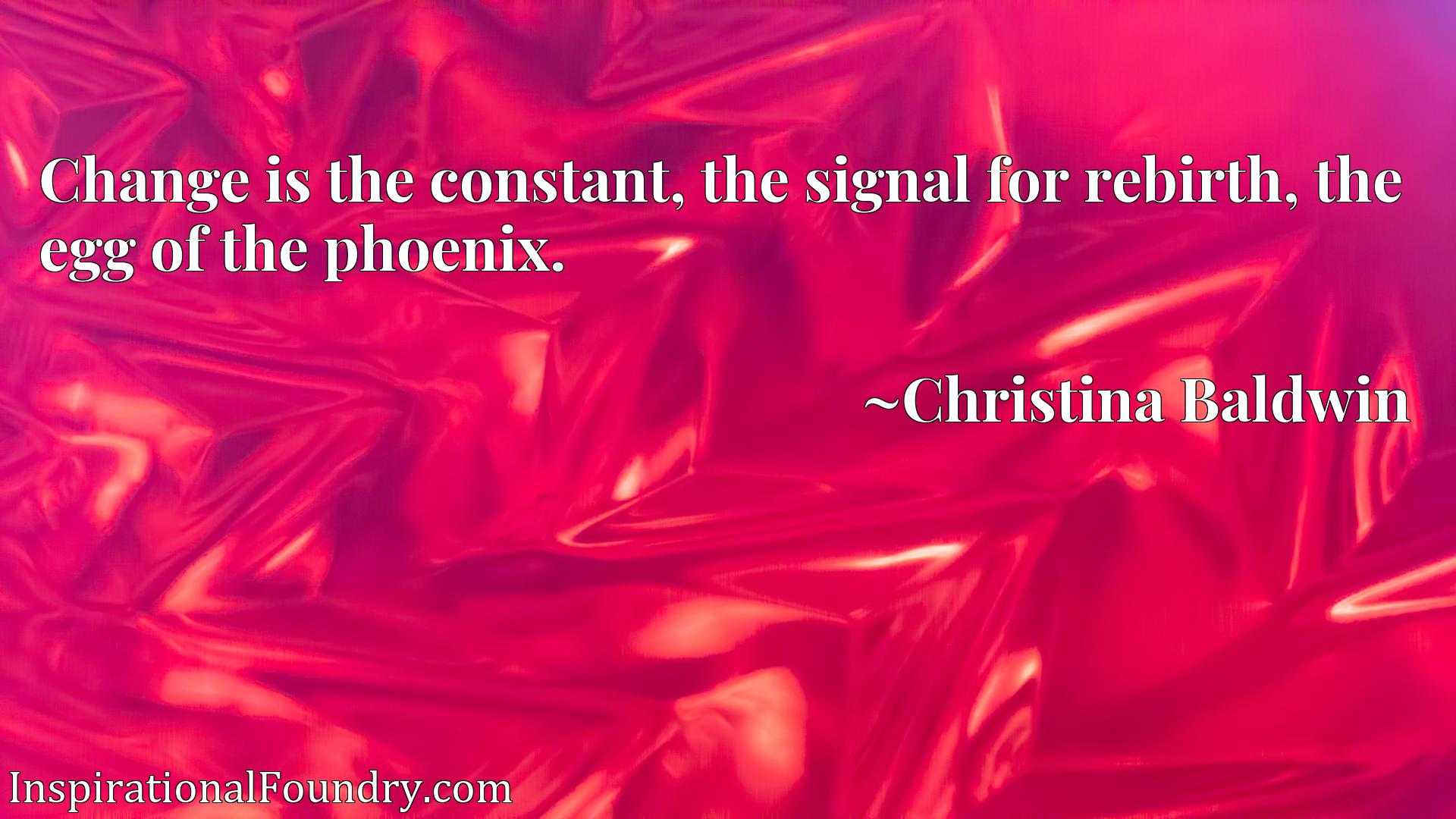 Change is the constant, the signal for rebirth, the egg of the phoenix.