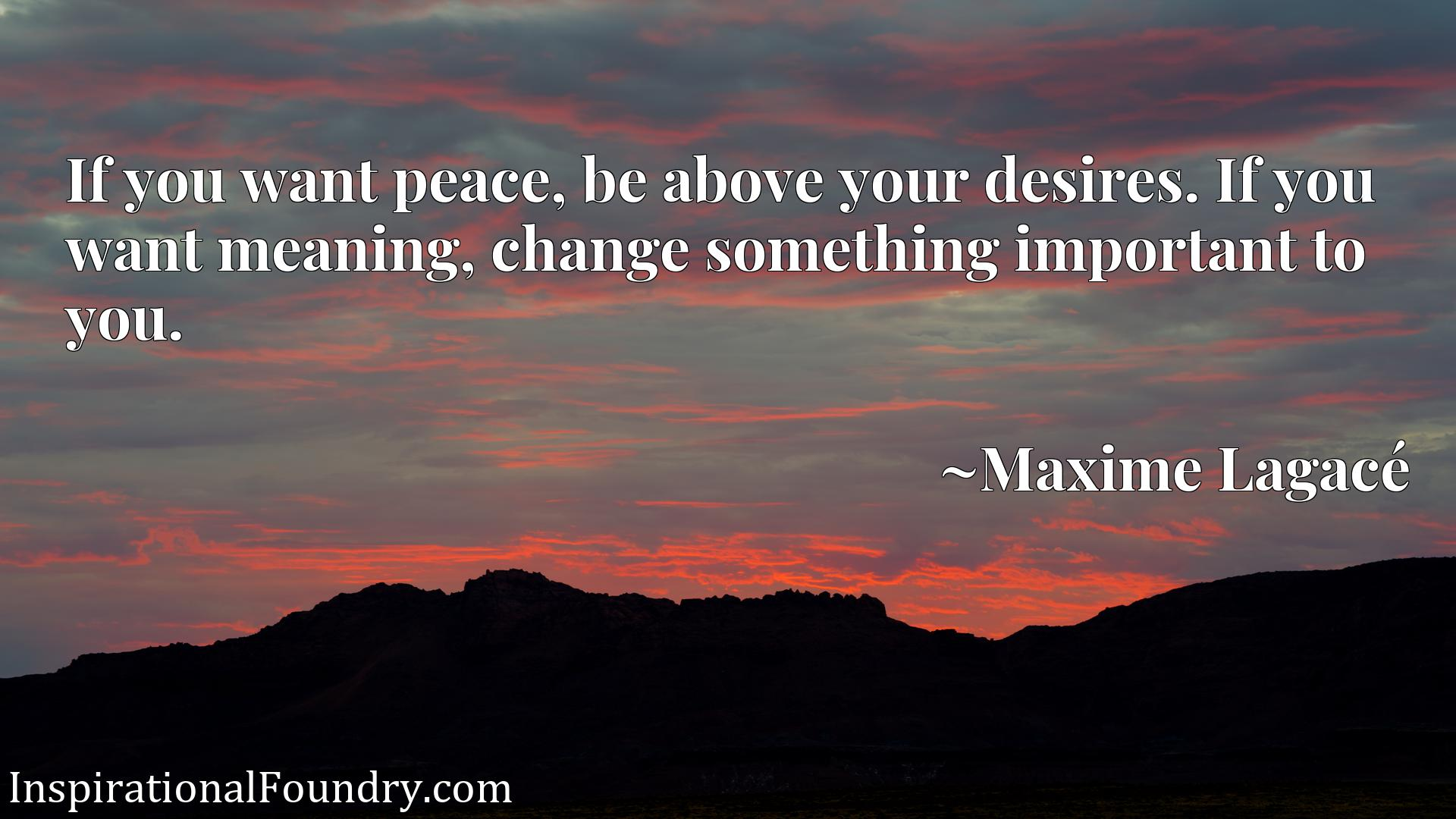 If you want peace, be above your desires. If you want meaning, change something important to you.