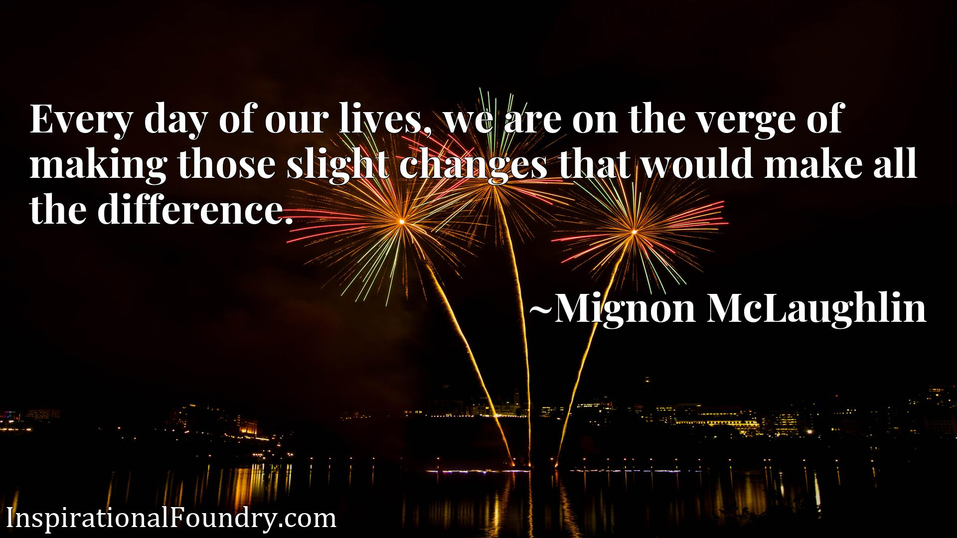 Every day of our lives, we are on the verge of making those slight changes that would make all the difference.