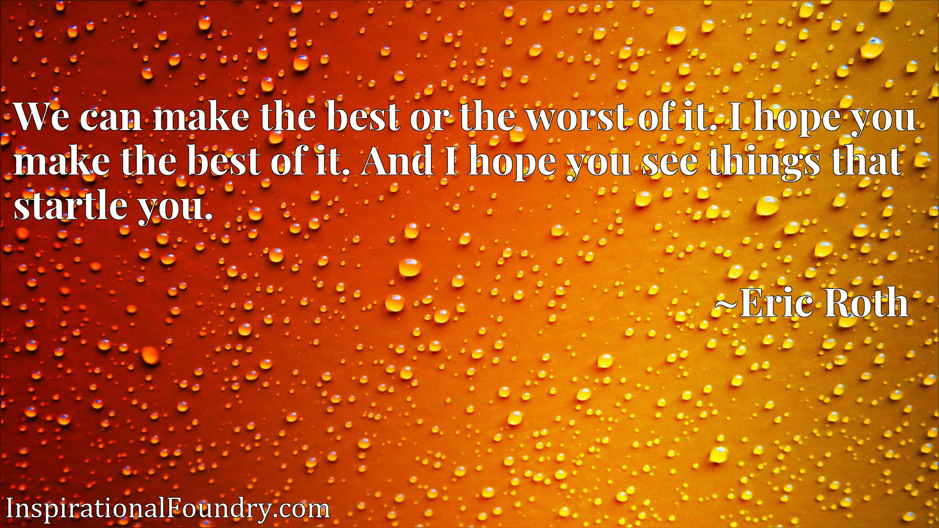 We can make the best or the worst of it. I hope you make the best of it. And I hope you see things that startle you.