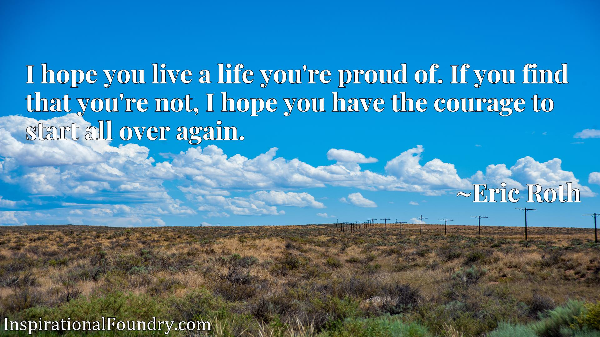 I hope you live a life you're proud of. If you find that you're not, I hope you have the courage to start all over again.