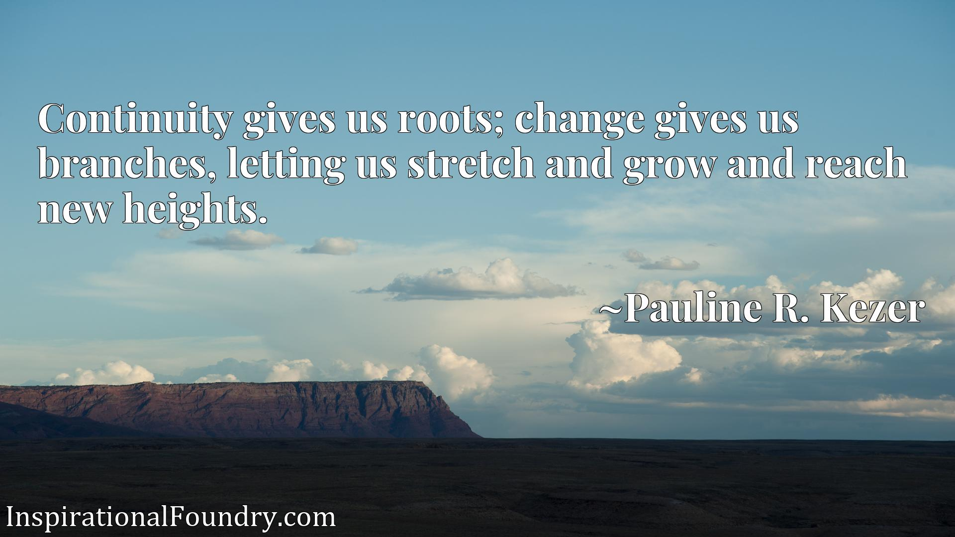 Continuity gives us roots; change gives us branches, letting us stretch and grow and reach new heights.