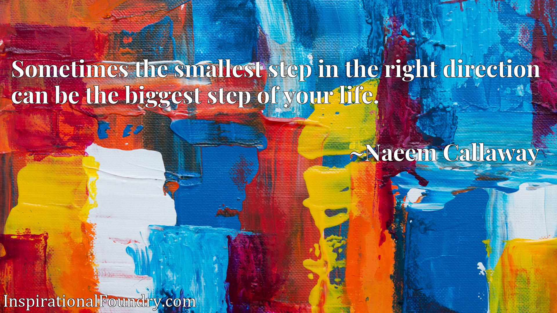Sometimes the smallest step in the right direction can be the biggest step of your life.