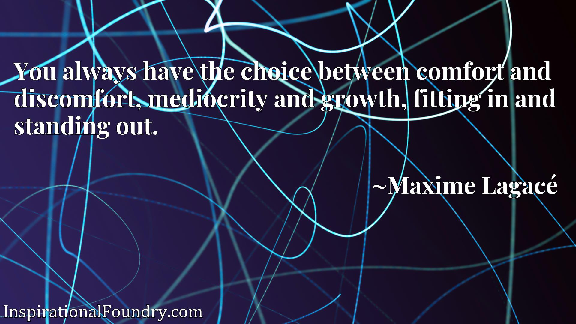 You always have the choice between comfort and discomfort, mediocrity and growth, fitting in and standing out.