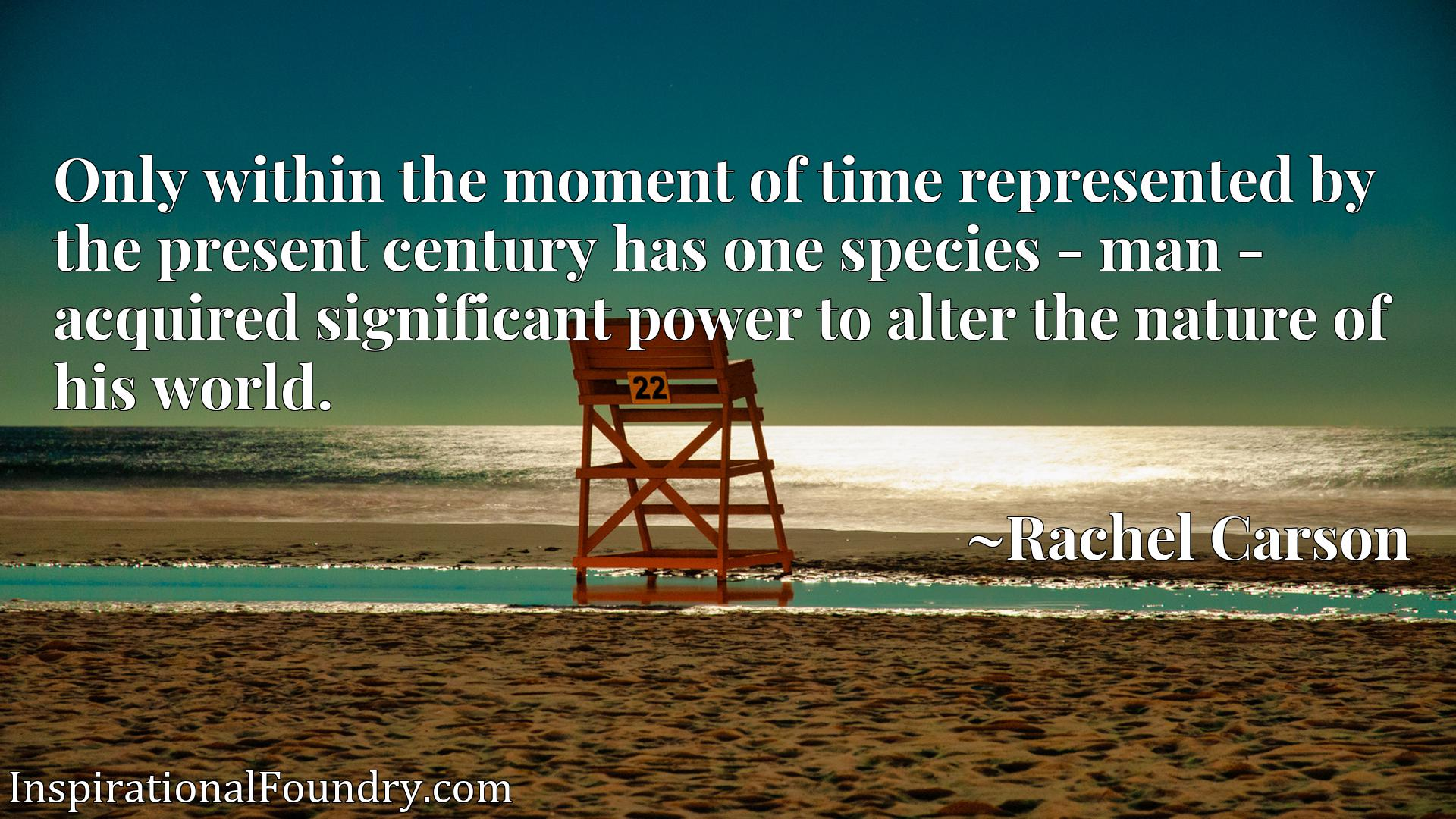 Only within the moment of time represented by the present century has one species - man - acquired significant power to alter the nature of his world.