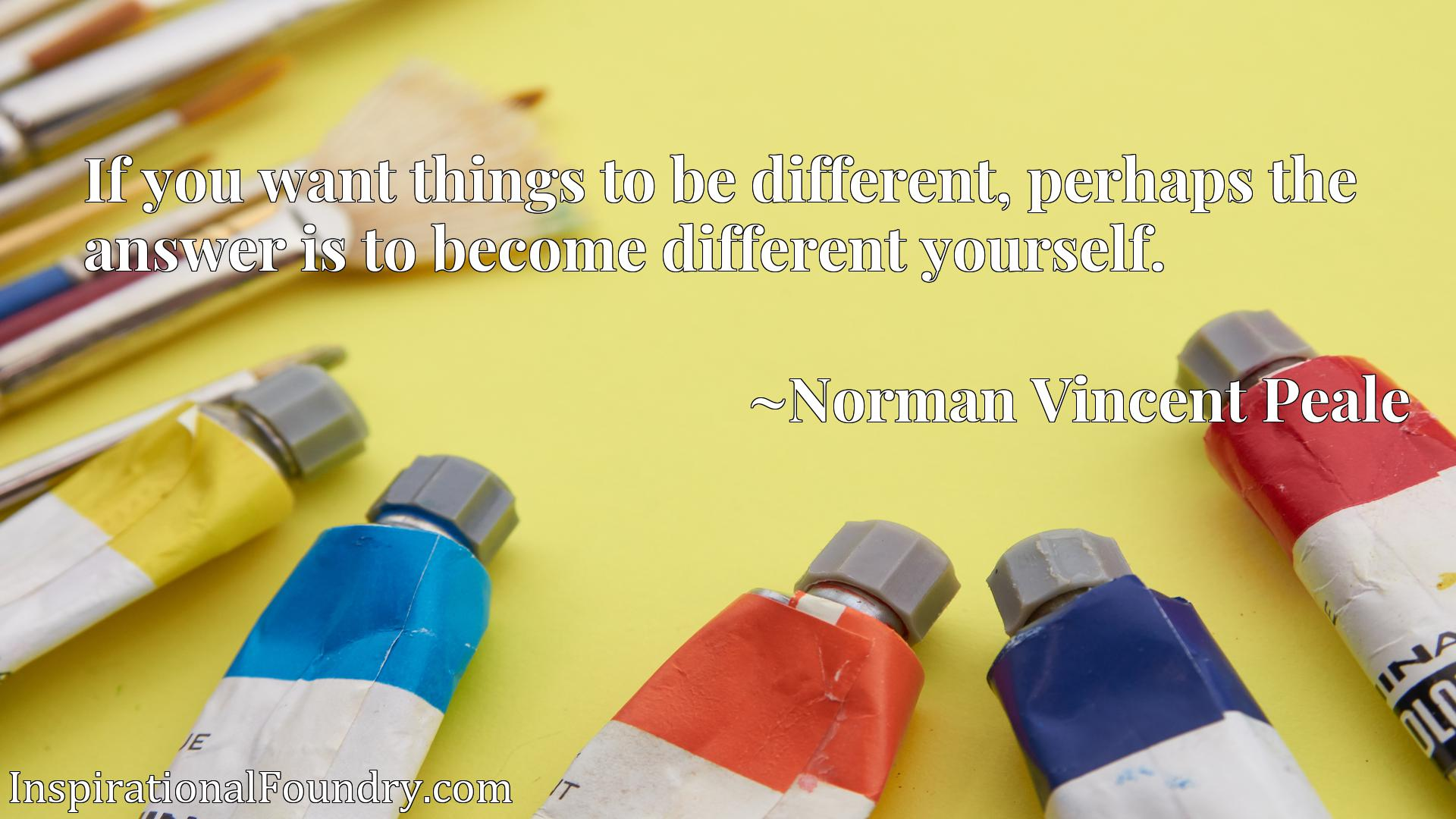 If you want things to be different, perhaps the answer is to become different yourself.