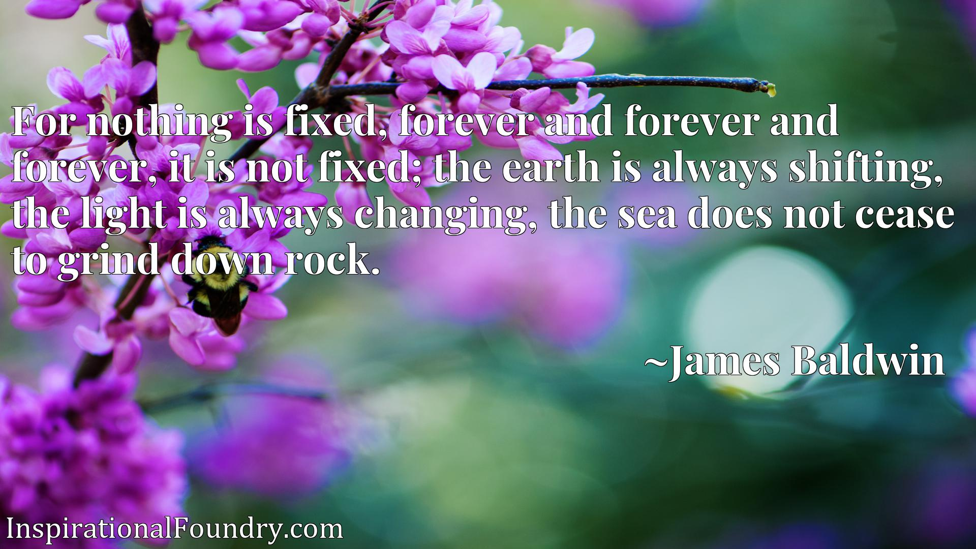 For nothing is fixed, forever and forever and forever, it is not fixed; the earth is always shifting, the light is always changing, the sea does not cease to grind down rock.