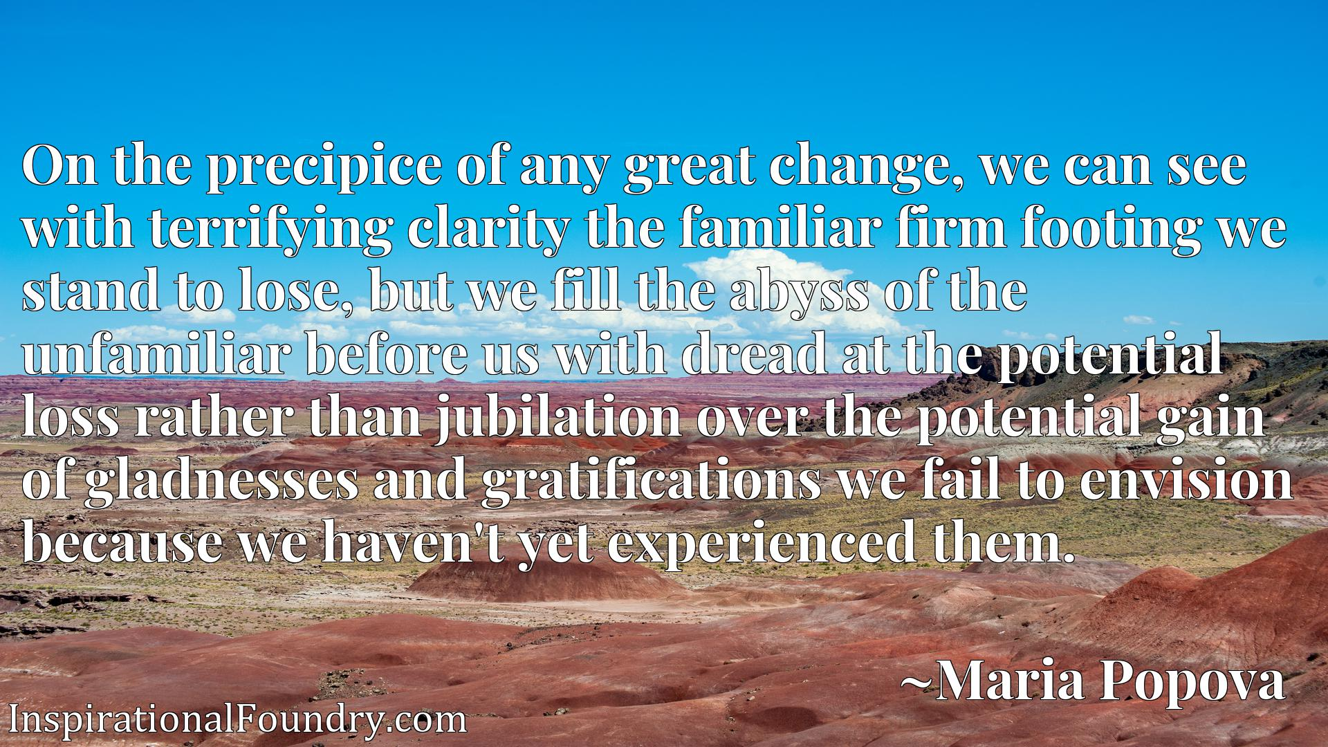 On the precipice of any great change, we can see with terrifying clarity the familiar firm footing we stand to lose, but we fill the abyss of the unfamiliar before us with dread at the potential loss rather than jubilation over the potential gain of gladnesses and gratifications we fail to envision because we haven't yet experienced them.