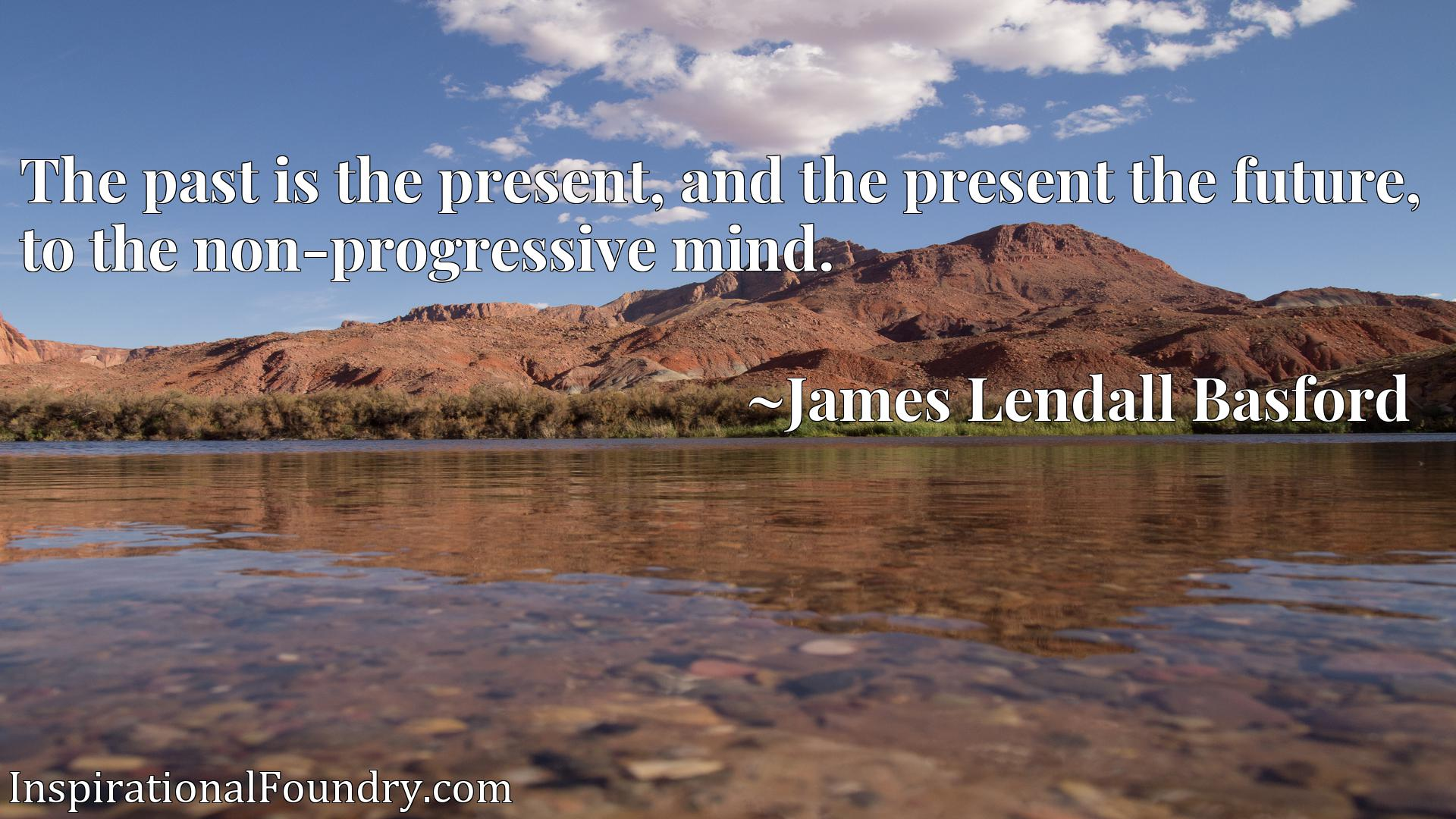 The past is the present, and the present the future, to the non-progressive mind.