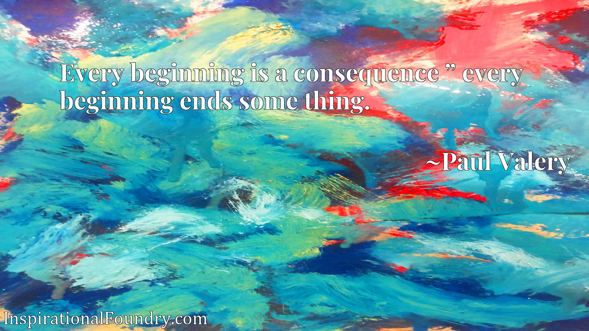 """Every beginning is a consequence """" every beginning ends some thing."""