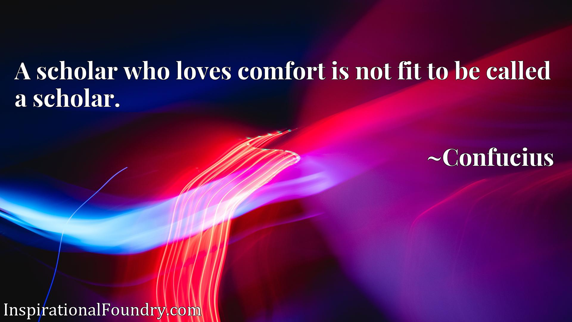 A scholar who loves comfort is not fit to be called a scholar.