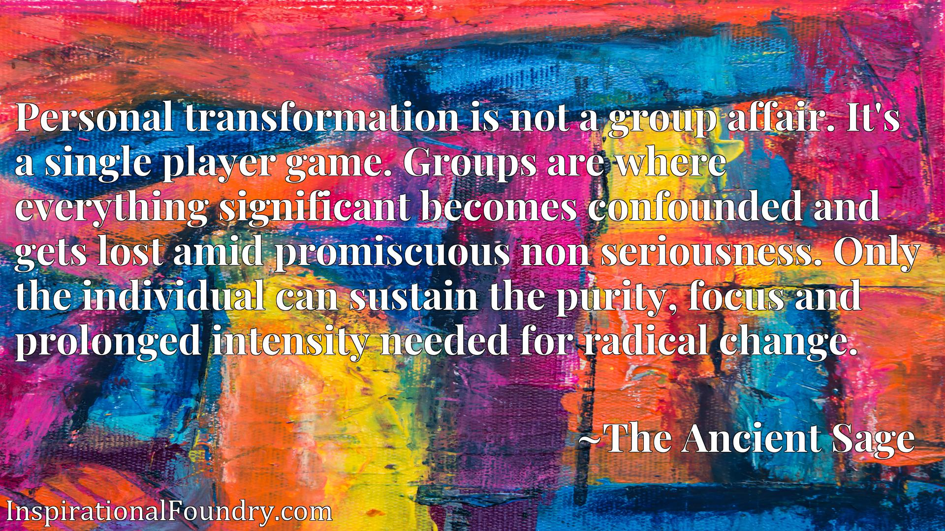 Personal transformation is not a group affair. It's a single player game. Groups are where everything significant becomes confounded and gets lost amid promiscuous non seriousness. Only the individual can sustain the purity, focus and prolonged intensity needed for radical change.