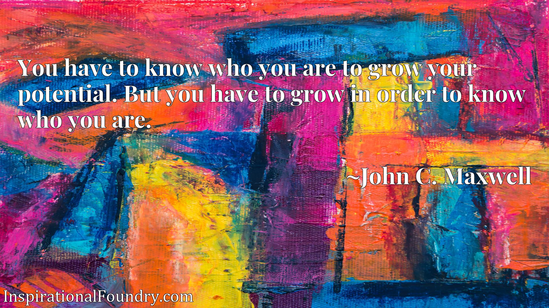 You have to know who you are to grow your potential. But you have to grow in order to know who you are.