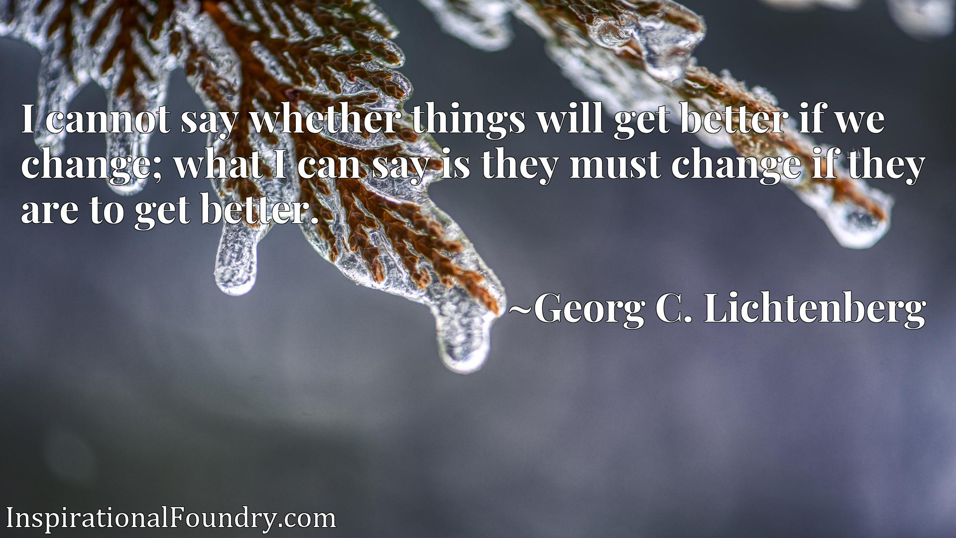 I cannot say whether things will get better if we change; what I can say is they must change if they are to get better.