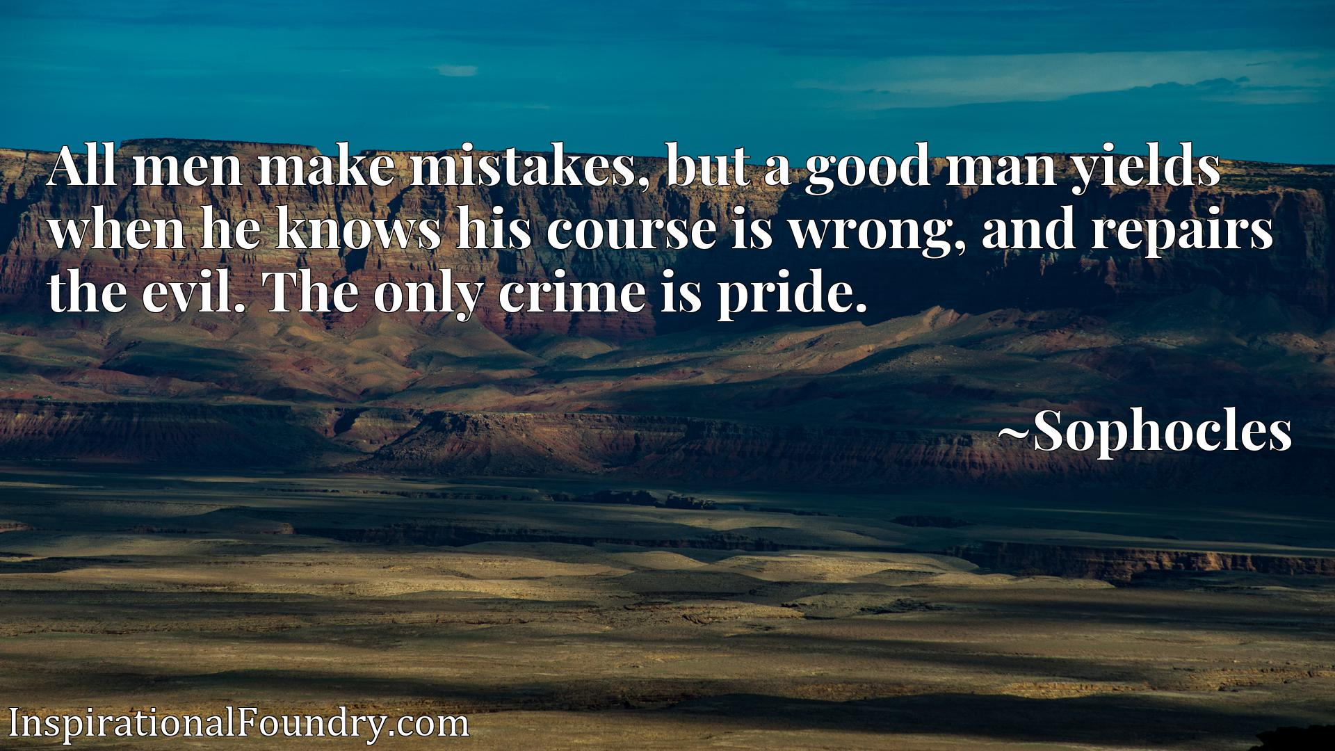 All men make mistakes, but a good man yields when he knows his course is wrong, and repairs the evil. The only crime is pride.