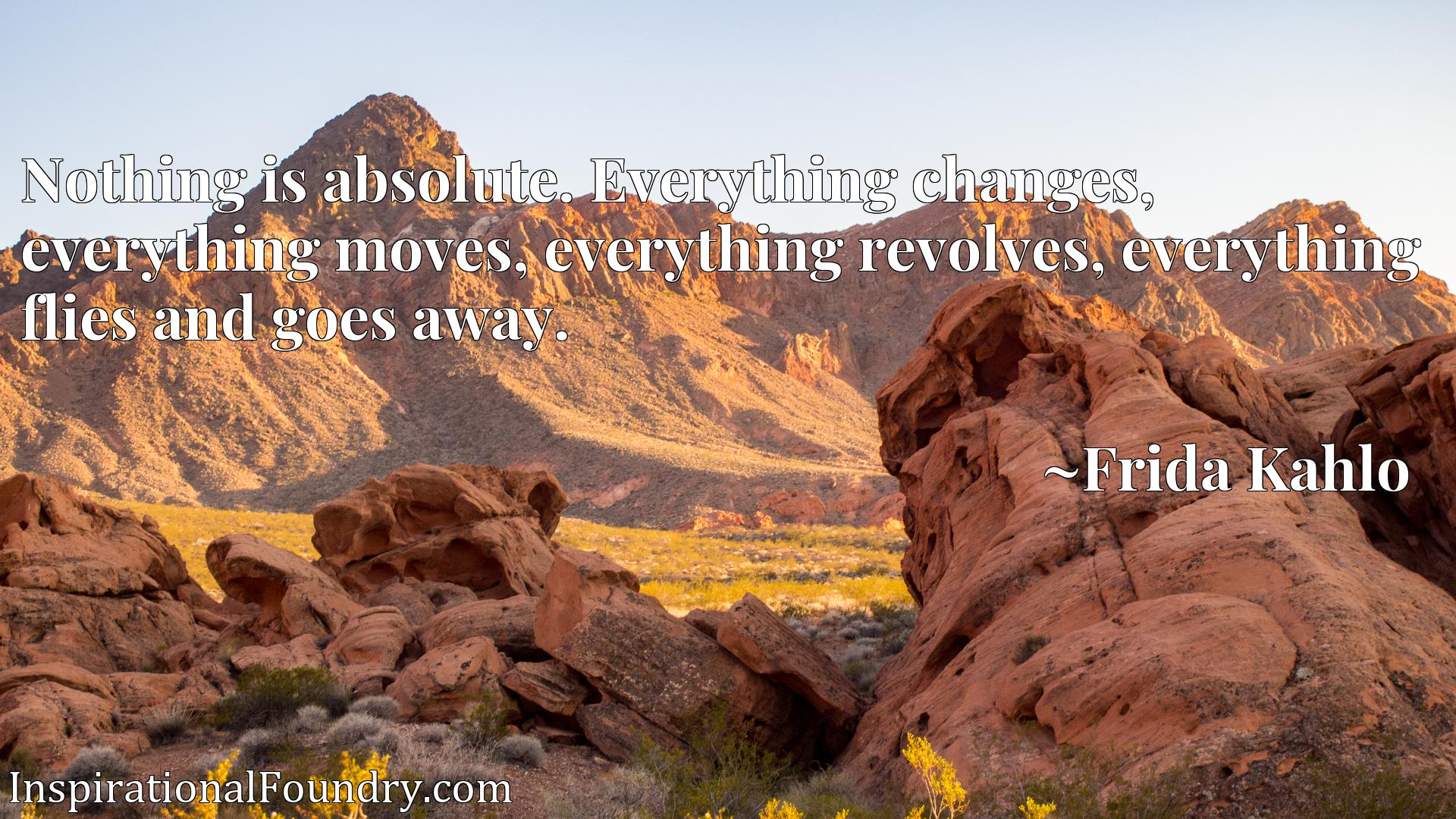 Nothing is absolute. Everything changes, everything moves, everything revolves, everything flies and goes away.