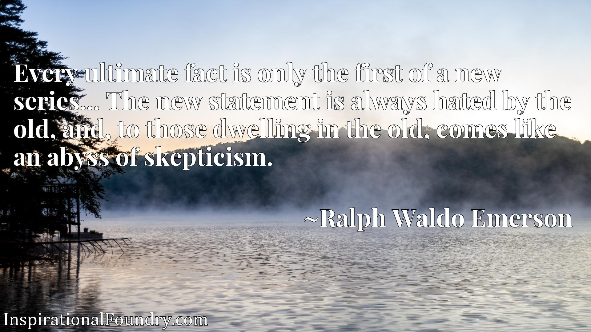 Every ultimate fact is only the first of a new series... The new statement is always hated by the old, and, to those dwelling in the old, comes like an abyss of skepticism.