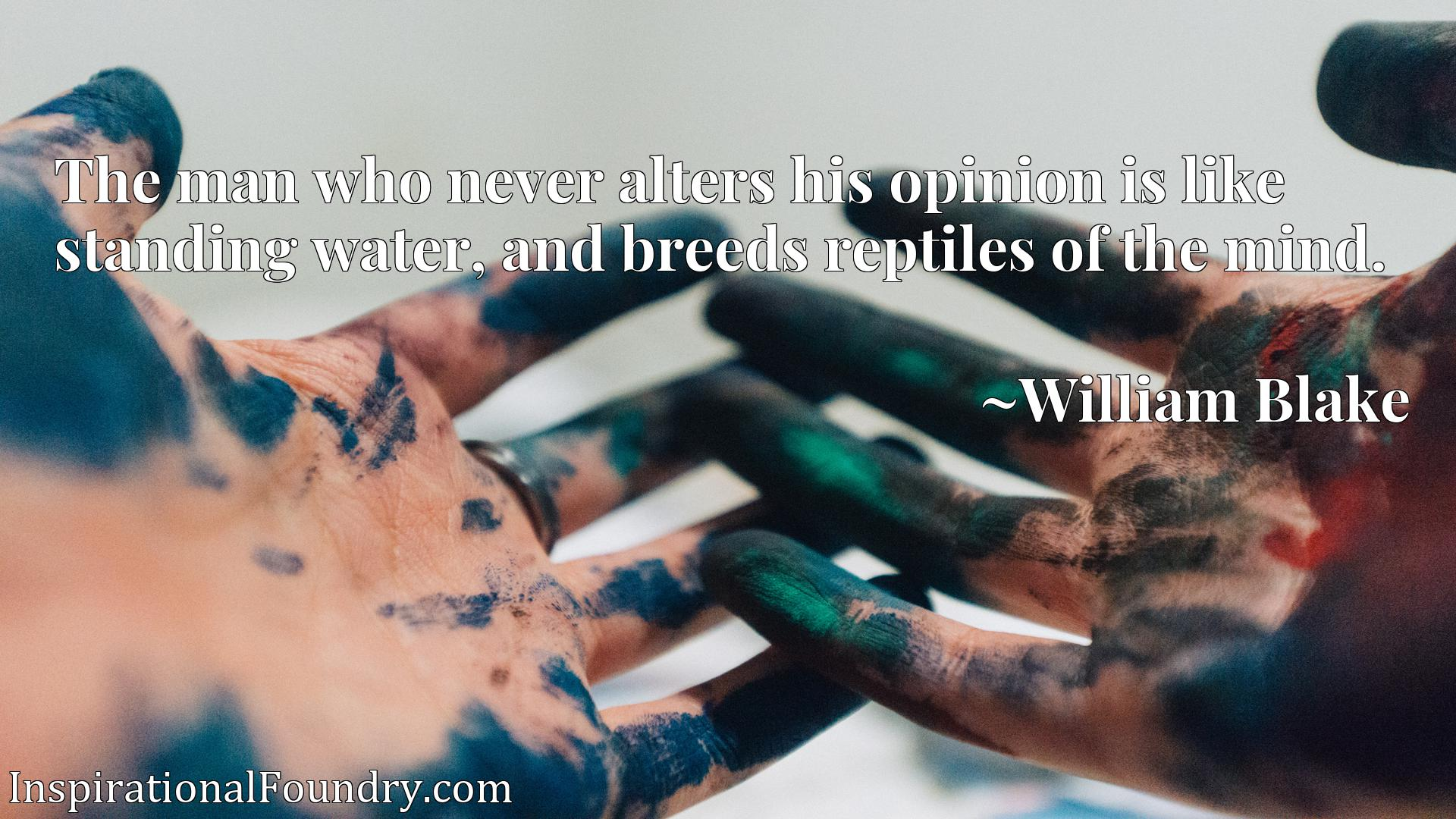The man who never alters his opinion is like standing water, and breeds reptiles of the mind.